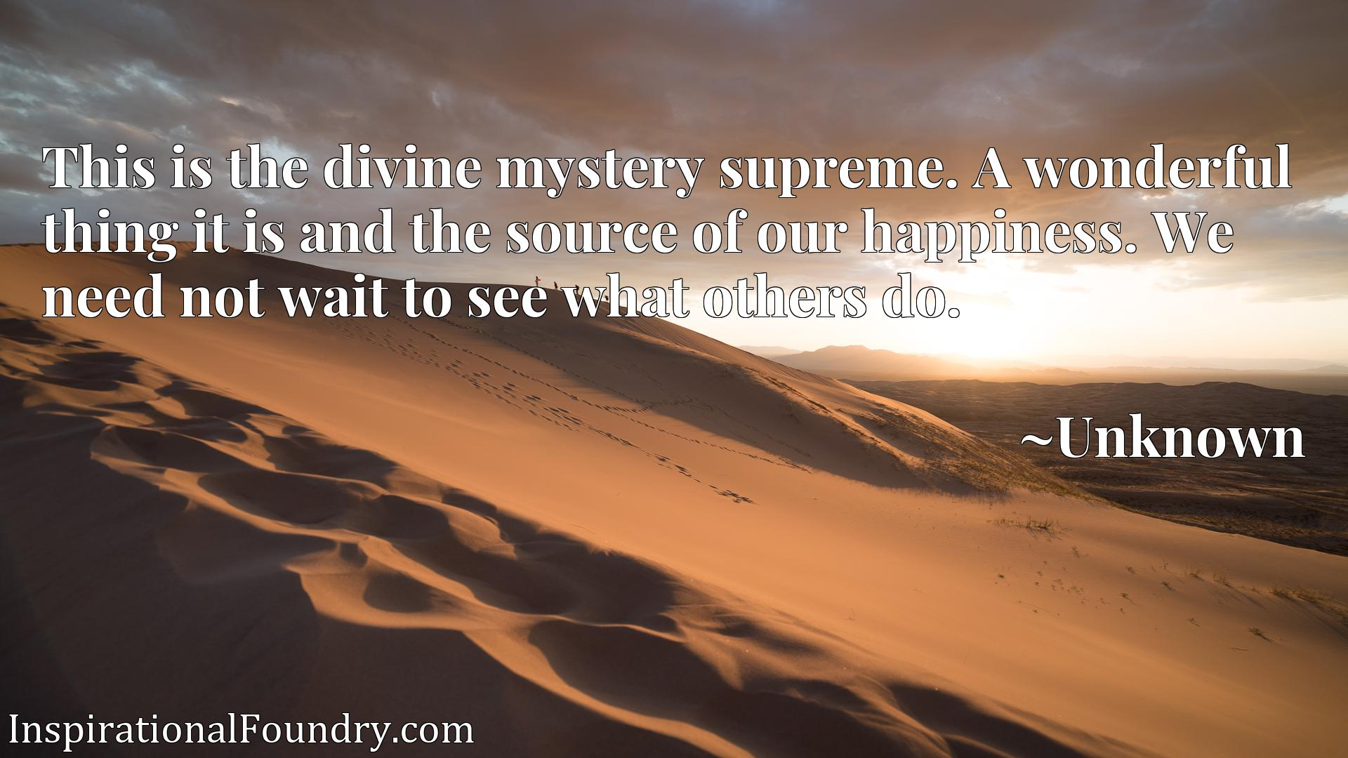 Quote Picture :This is the divine mystery supreme. A wonderful thing it is and the source of our happiness. We need not wait to see what others do.