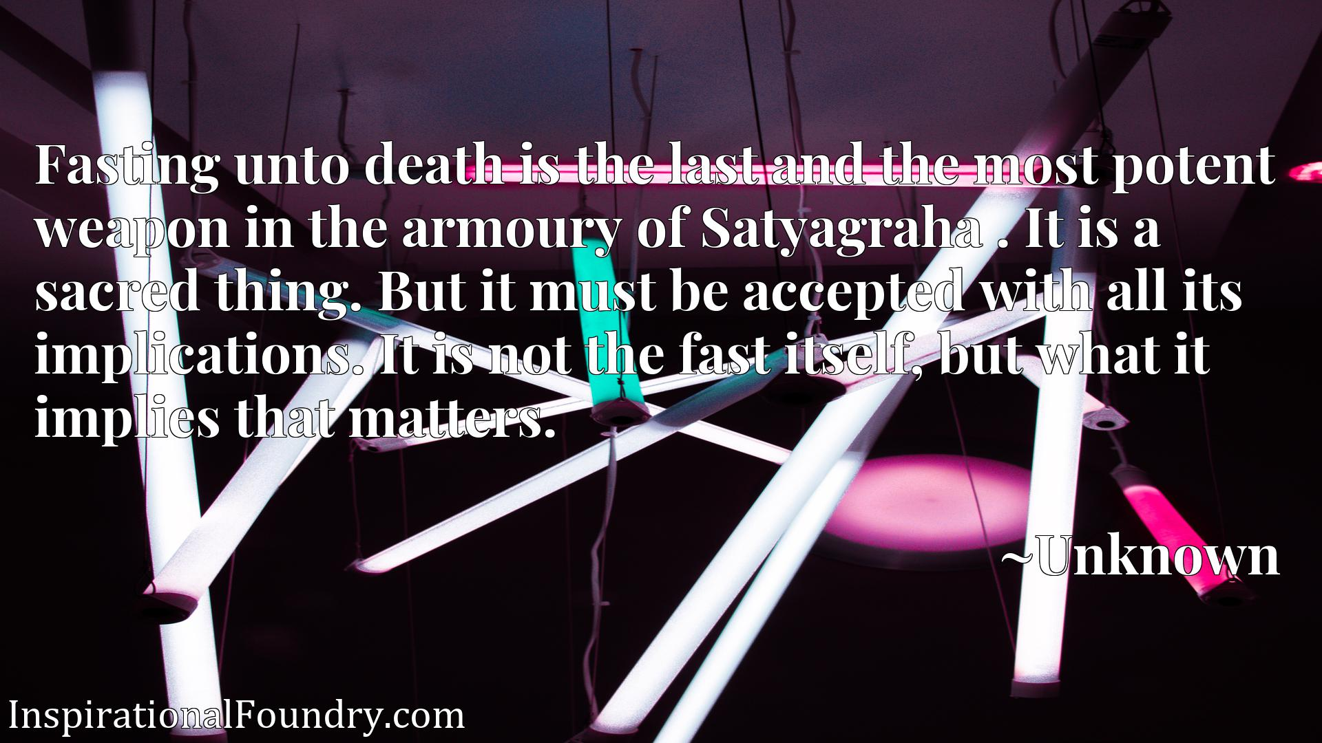 Fasting unto death is the last and the most potent weapon in the armoury of Satyagraha . It is a sacred thing. But it must be accepted with all its implications. It is not the fast itself, but what it implies that matters.