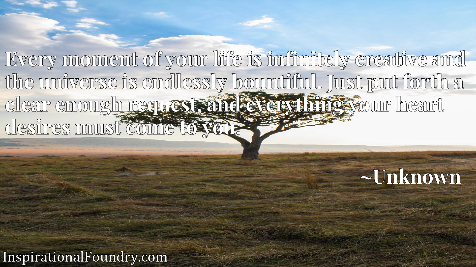 Quote Picture :Every moment of your life is infinitely creative and the universe is endlessly bountiful. Just put forth a clear enough request, and everything your heart desires must come to you.