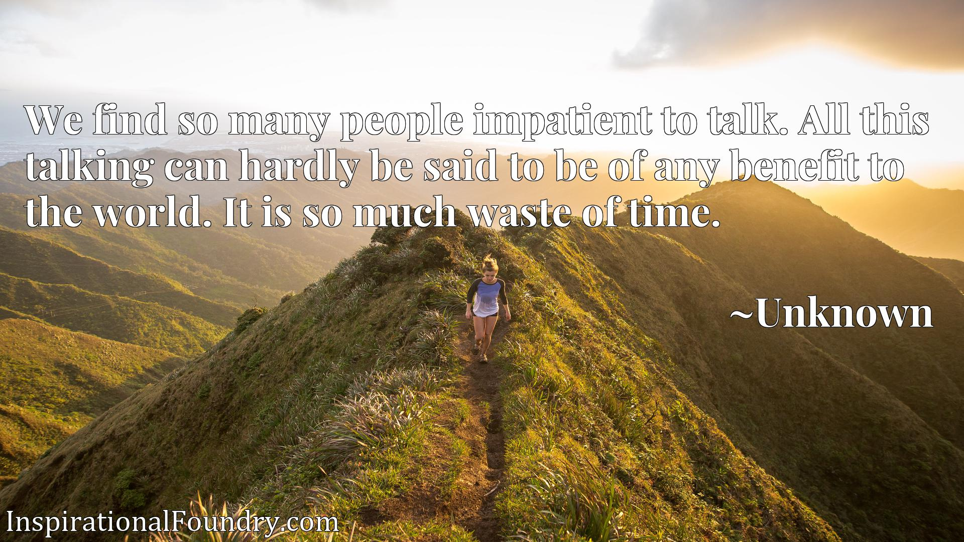 Quote Picture :We find so many people impatient to talk. All this talking can hardly be said to be of any benefit to the world. It is so much waste of time.