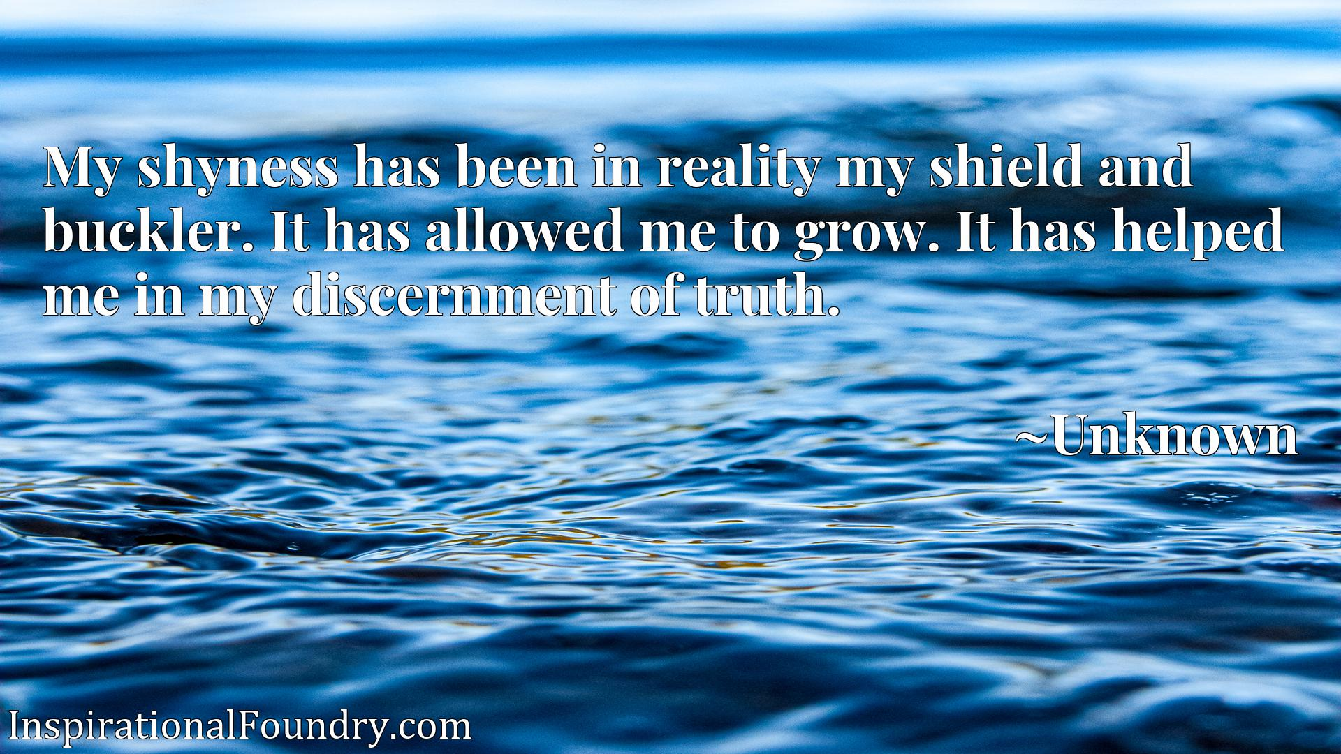 Quote Picture :My shyness has been in reality my shield and buckler. It has allowed me to grow. It has helped me in my discernment of truth.