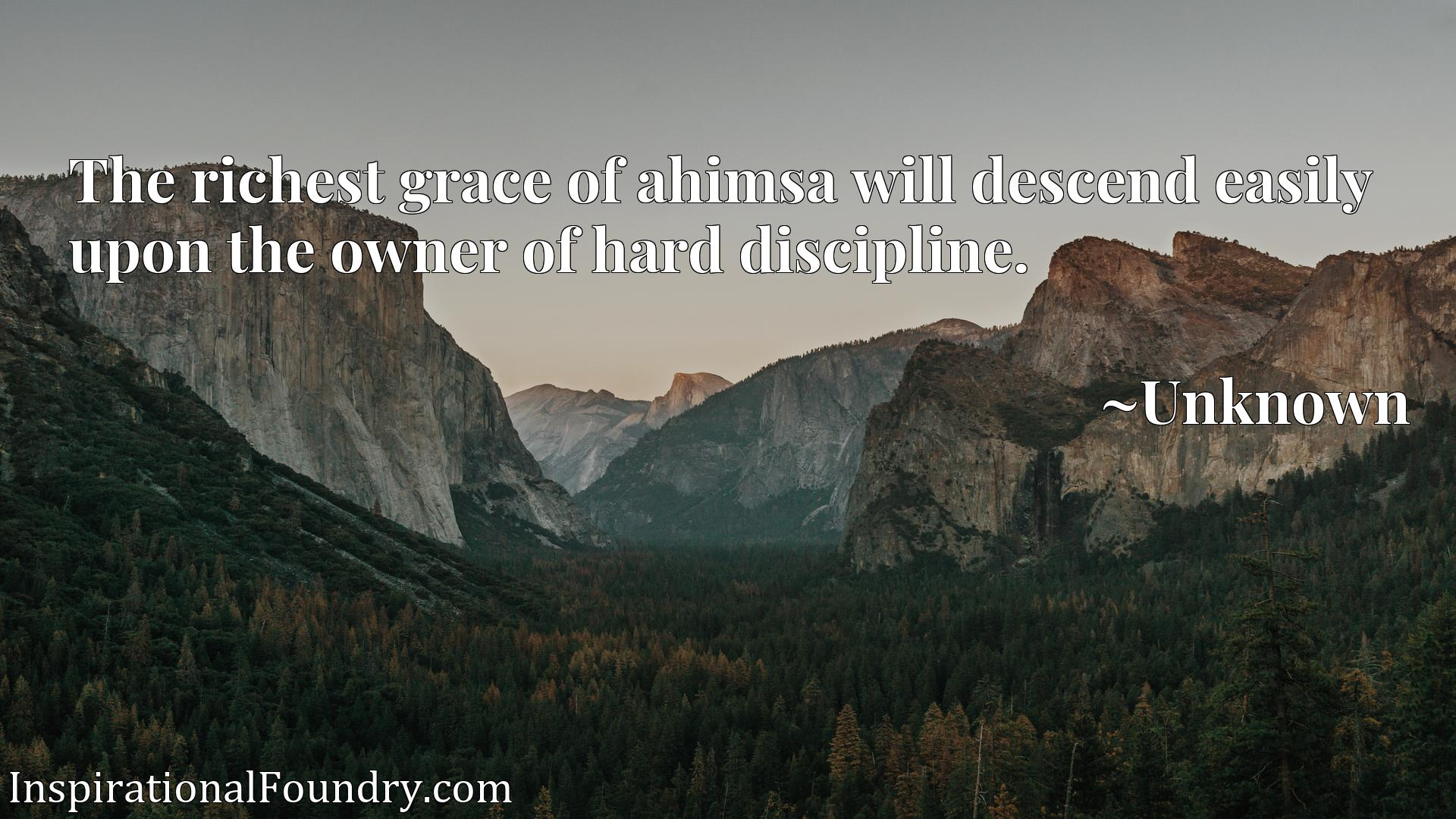 Quote Picture :The richest grace of ahimsa will descend easily upon the owner of hard discipline.