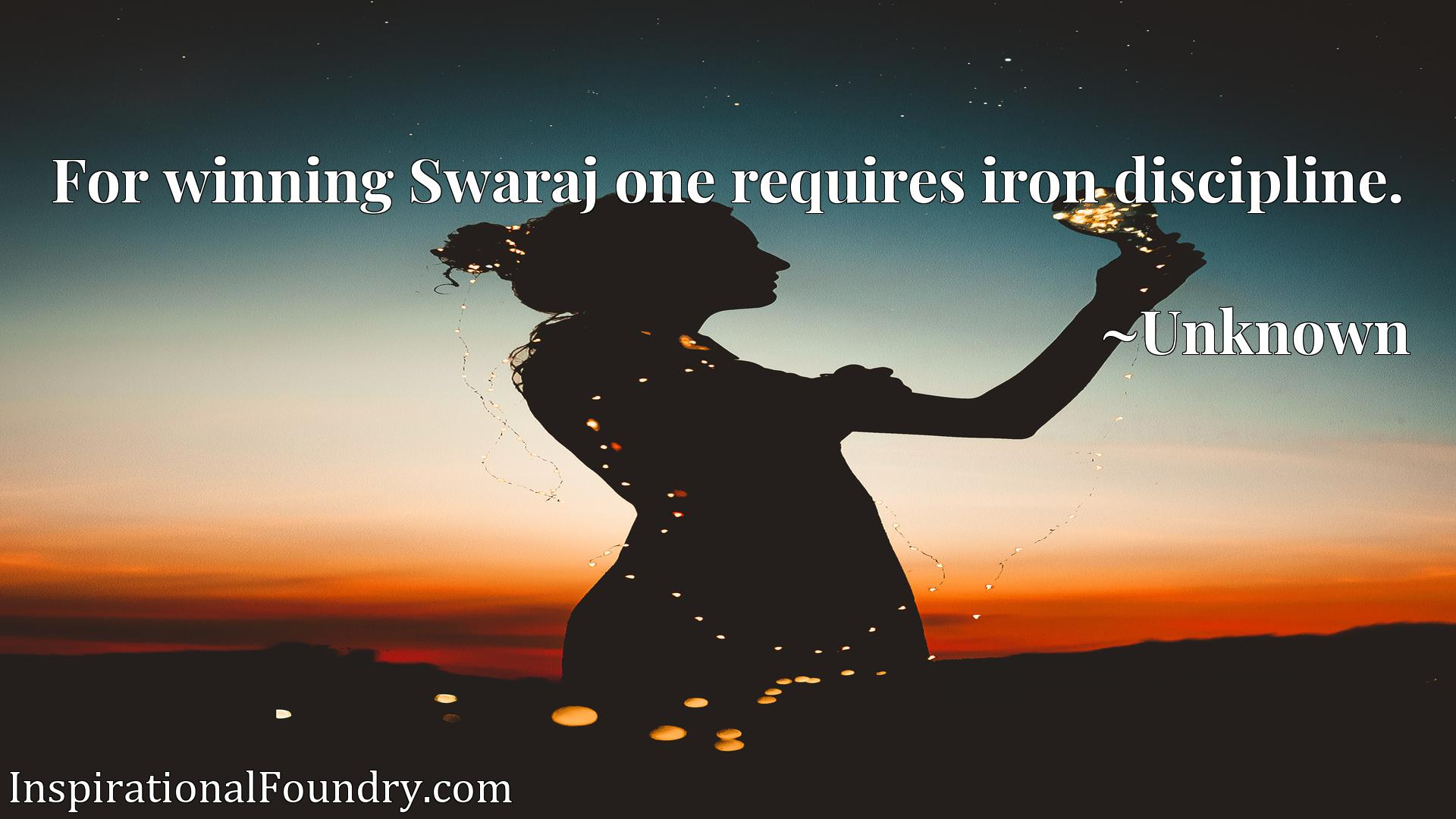 Quote Picture :For winning Swaraj one requires iron discipline.