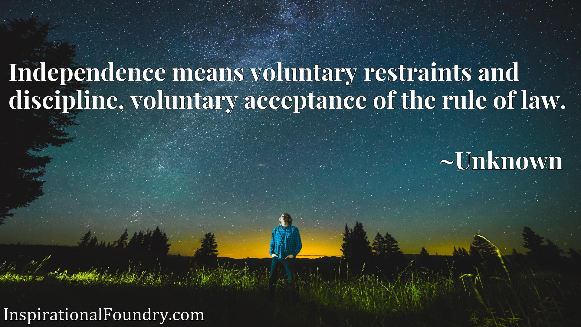 Quote Picture :Independence means voluntary restraints and discipline, voluntary acceptance of the rule of law.
