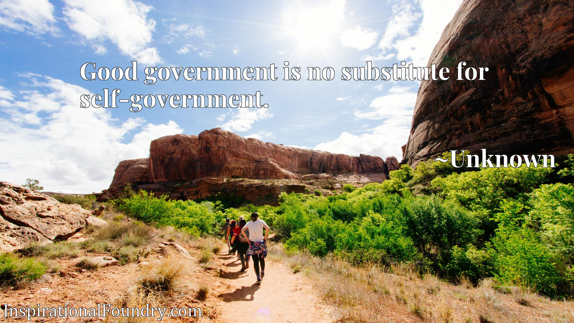 Good government is no substitute for self-government.