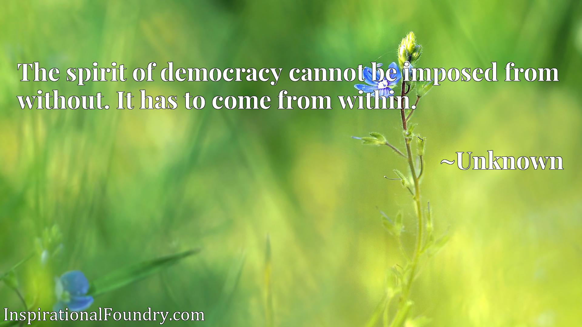 Quote Picture :The spirit of democracy cannot be imposed from without. It has to come from within.