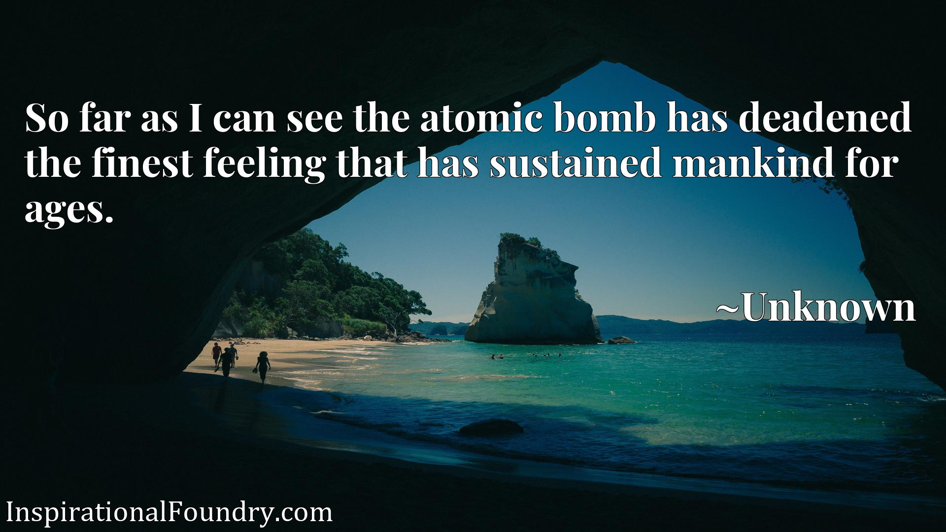 Quote Picture :So far as I can see the atomic bomb has deadened the finest feeling that has sustained mankind for ages.