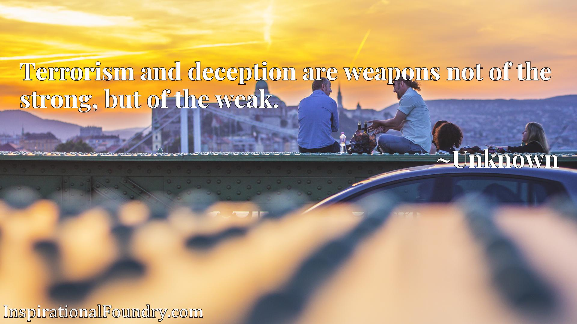 Terrorism and deception are weapons not of the strong, but of the weak.
