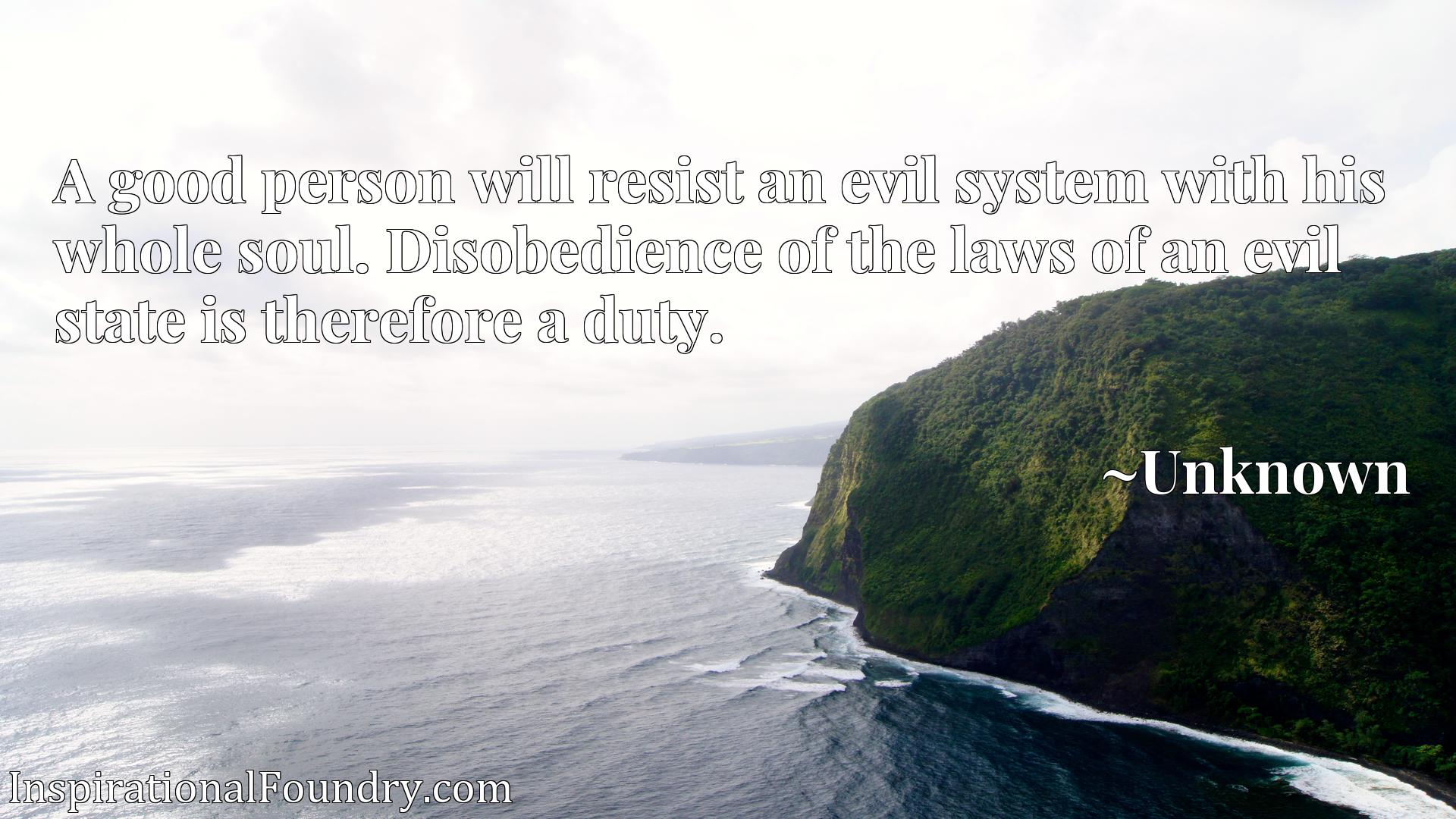 Quote Picture :A good person will resist an evil system with his whole soul. Disobedience of the laws of an evil state is therefore a duty.