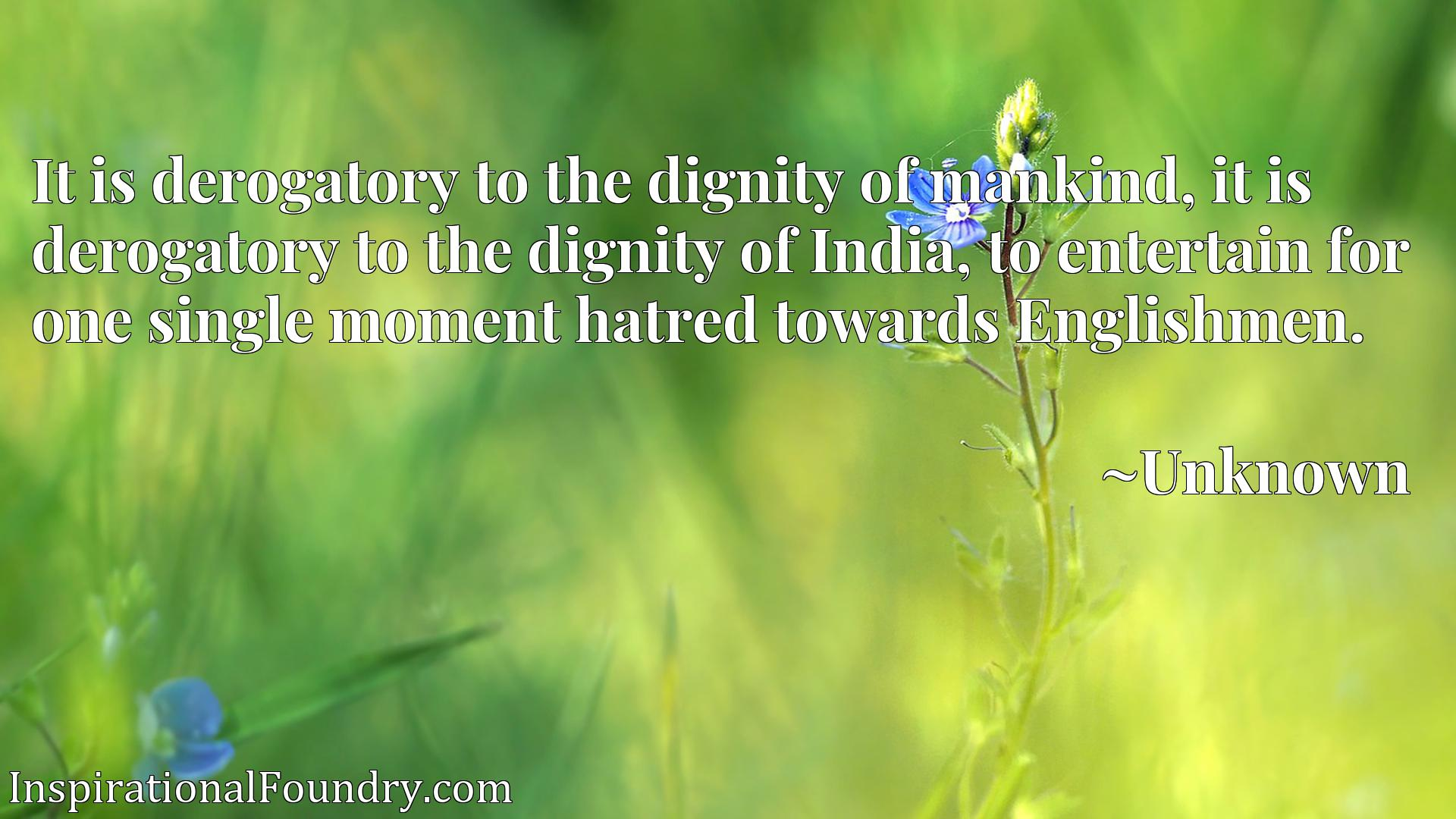 Quote Picture :It is derogatory to the dignity of mankind, it is derogatory to the dignity of India, to entertain for one single moment hatred towards Englishmen.