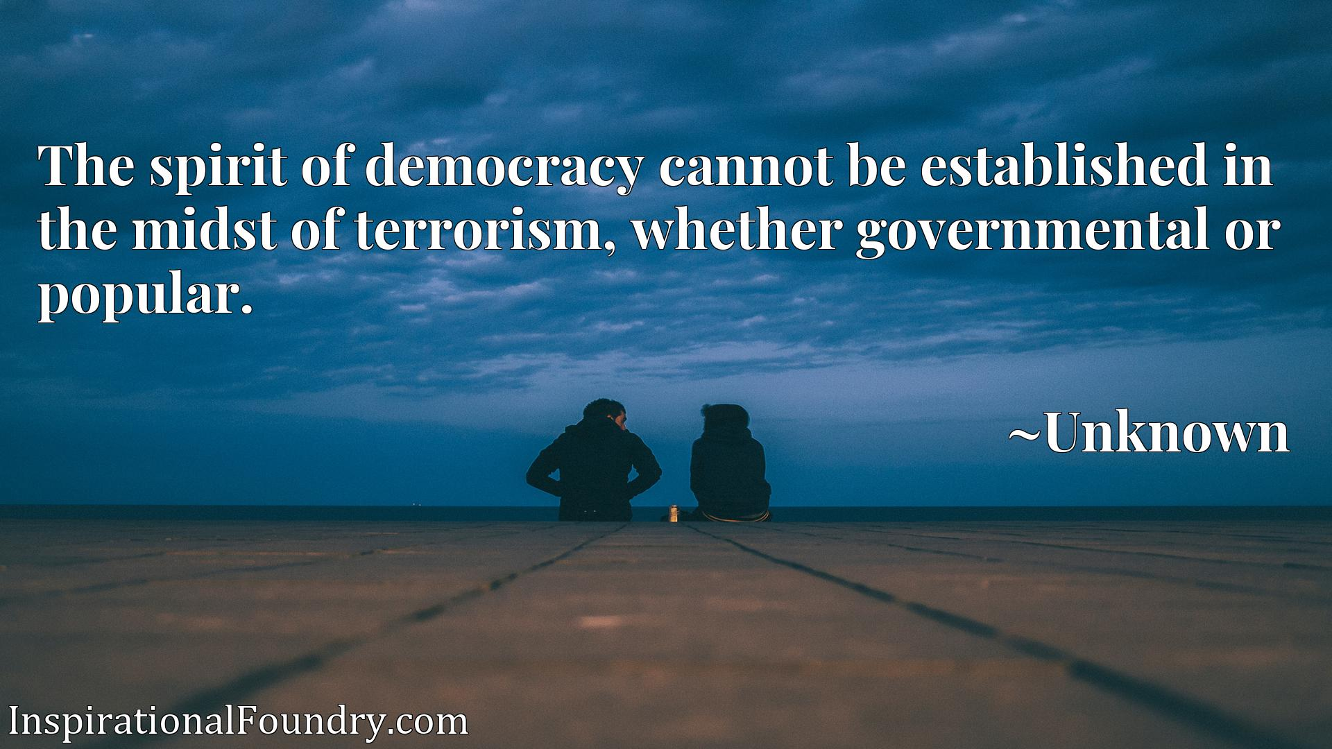 The spirit of democracy cannot be established in the midst of terrorism, whether governmental or popular.