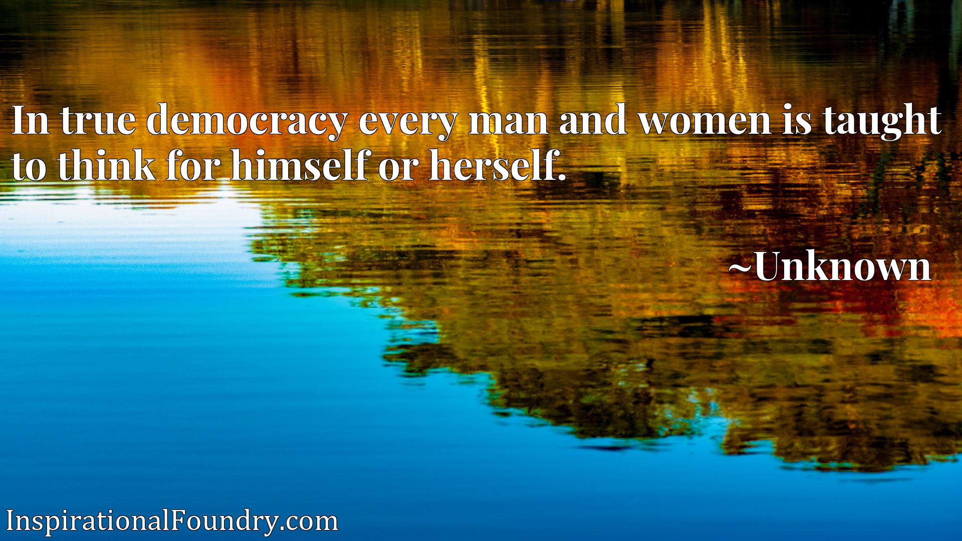 Quote Picture :In true democracy every man and women is taught to think for himself or herself.