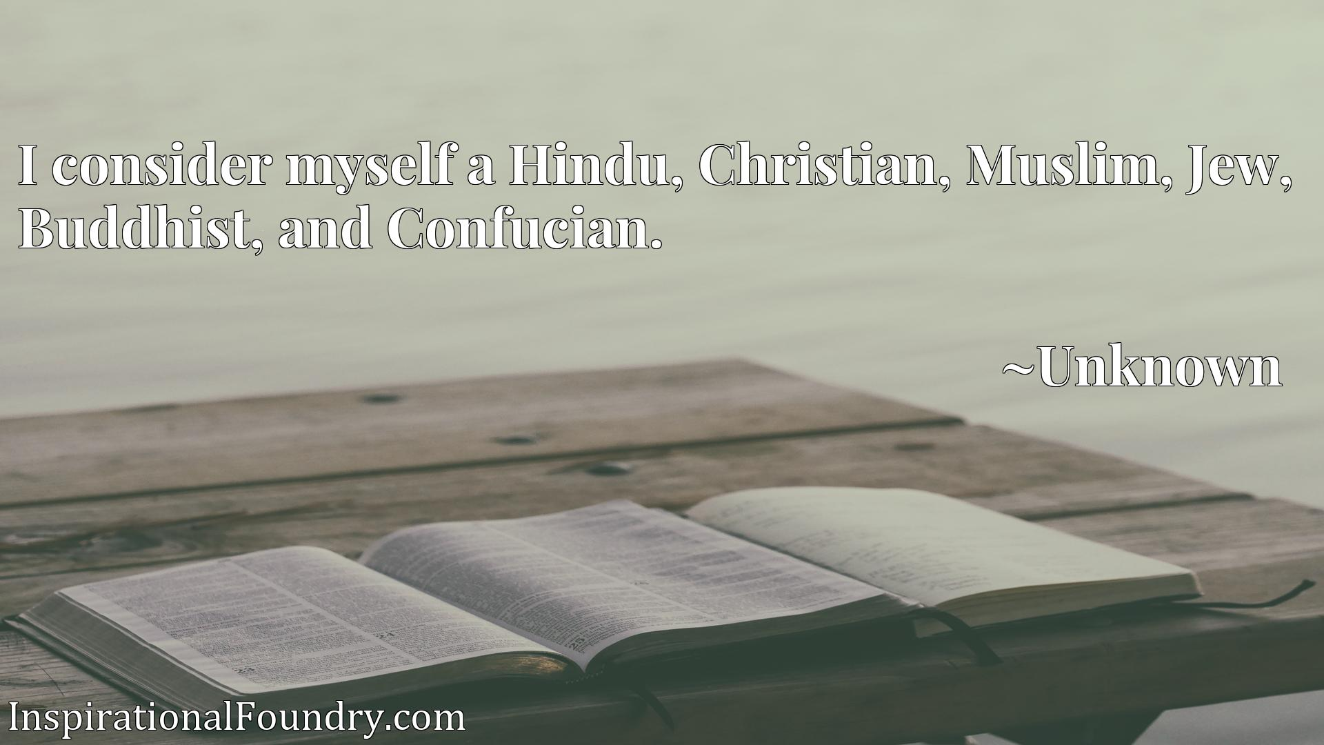 Quote Picture :I consider myself a Hindu, Christian, Muslim, Jew, Buddhist, and Confucian.
