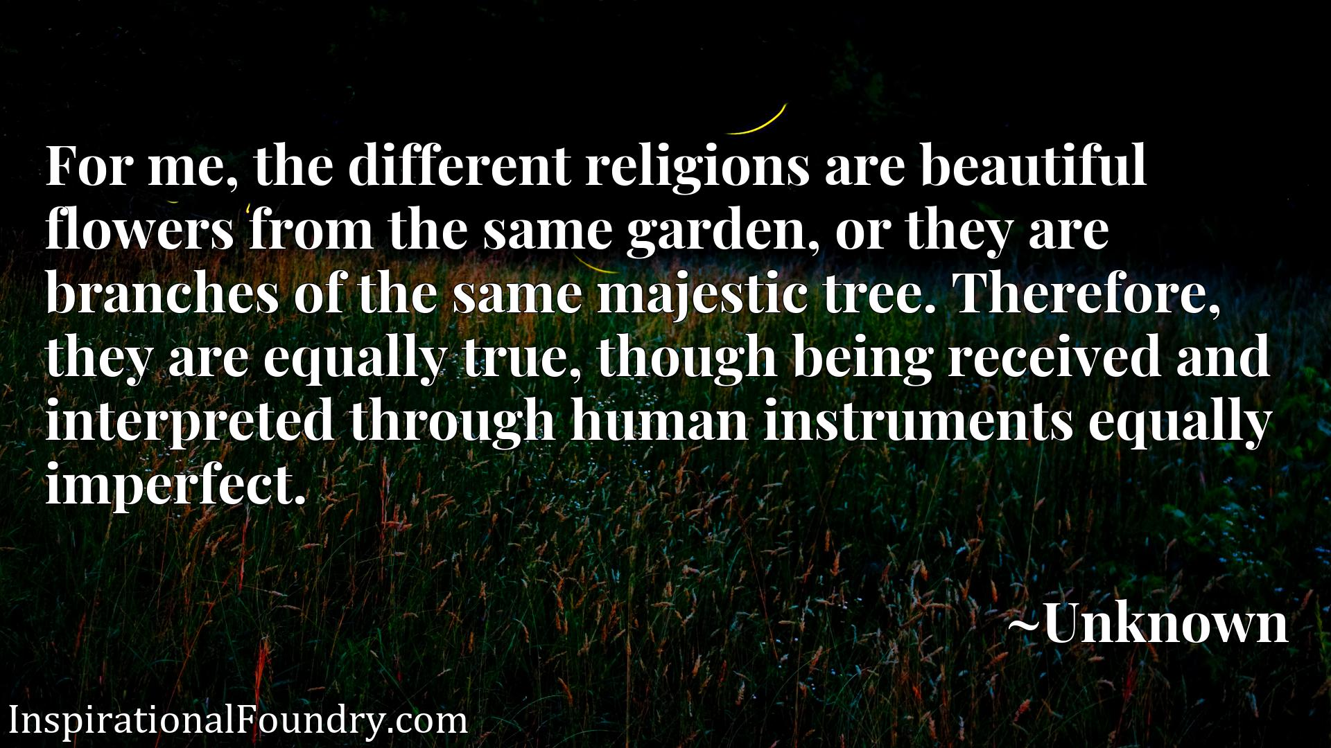 For me, the different religions are beautiful flowers from the same garden, or they are branches of the same majestic tree. Therefore, they are equally true, though being received and interpreted through human instruments equally imperfect.