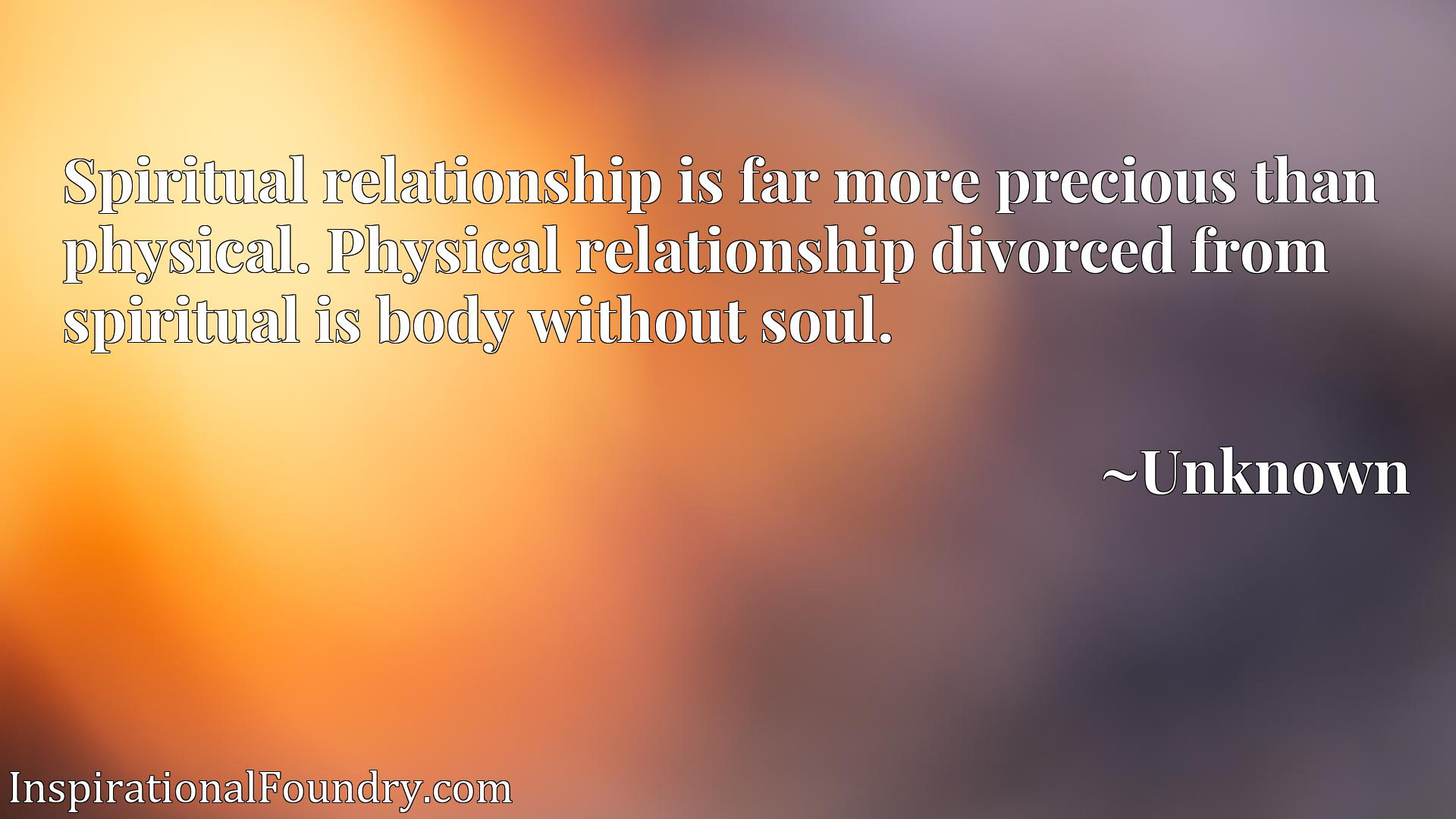 Spiritual relationship is far more precious than physical. Physical relationship divorced from spiritual is body without soul.