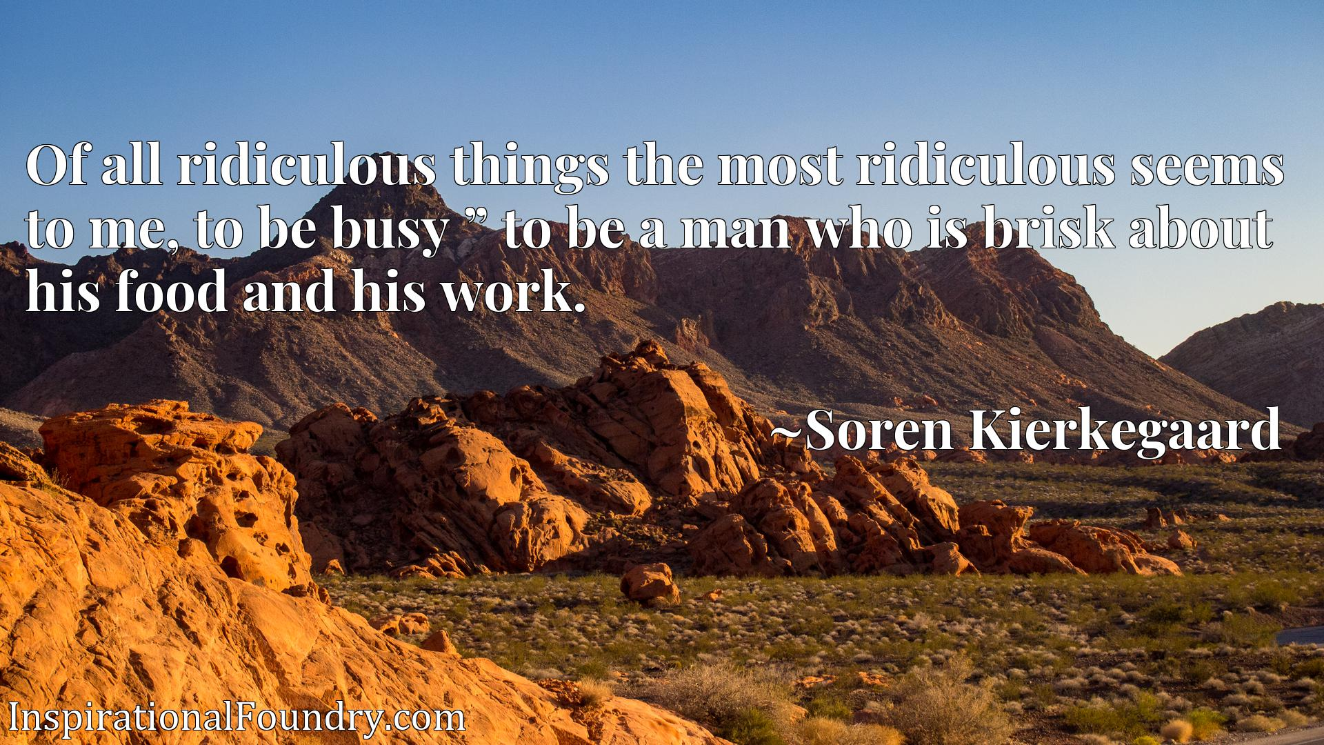 """Of all ridiculous things the most ridiculous seems to me, to be busy """" to be a man who is brisk about his food and his work."""