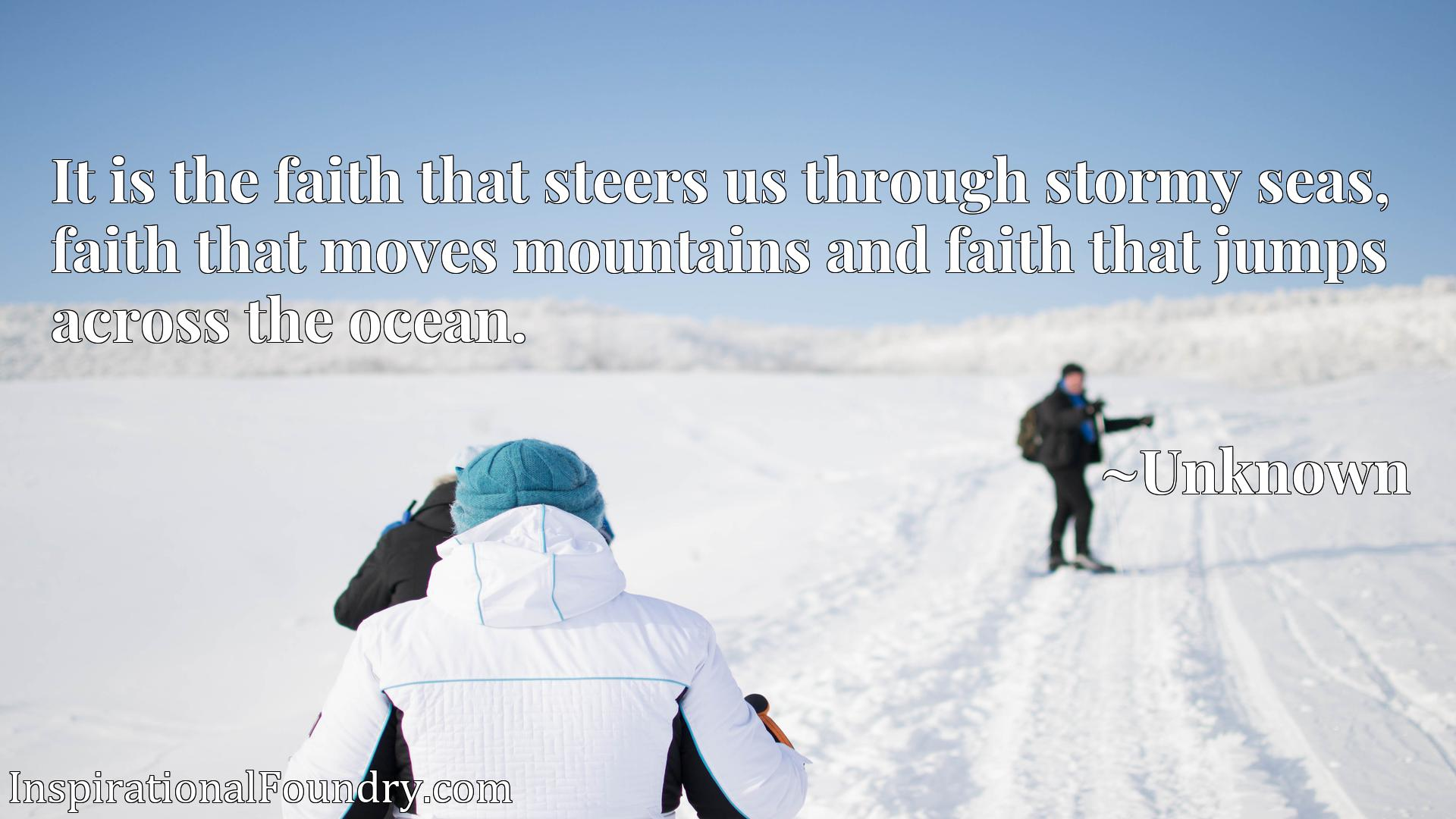 It is the faith that steers us through stormy seas, faith that moves mountains and faith that jumps across the ocean.