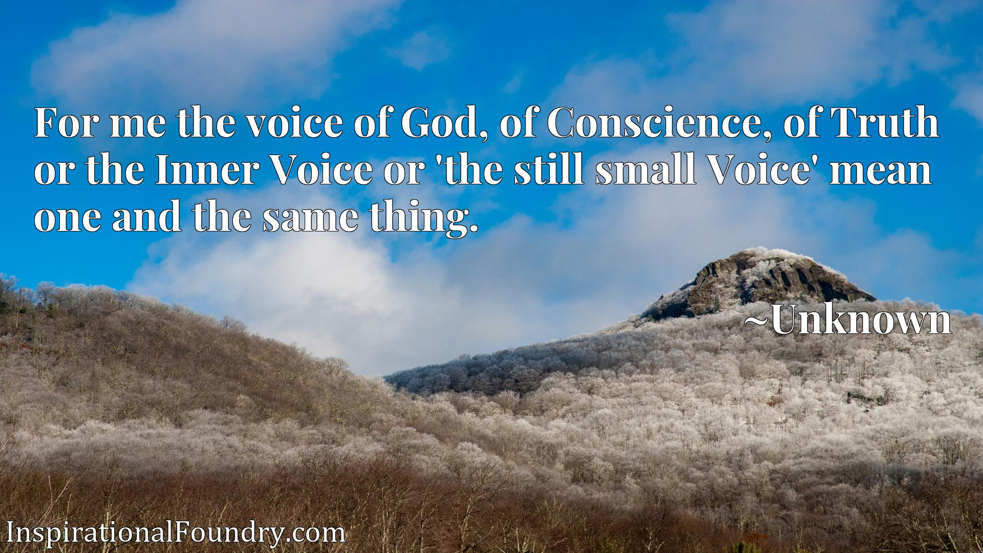 For me the voice of God, of Conscience, of Truth or the Inner Voice or 'the still small Voice' mean one and the same thing.