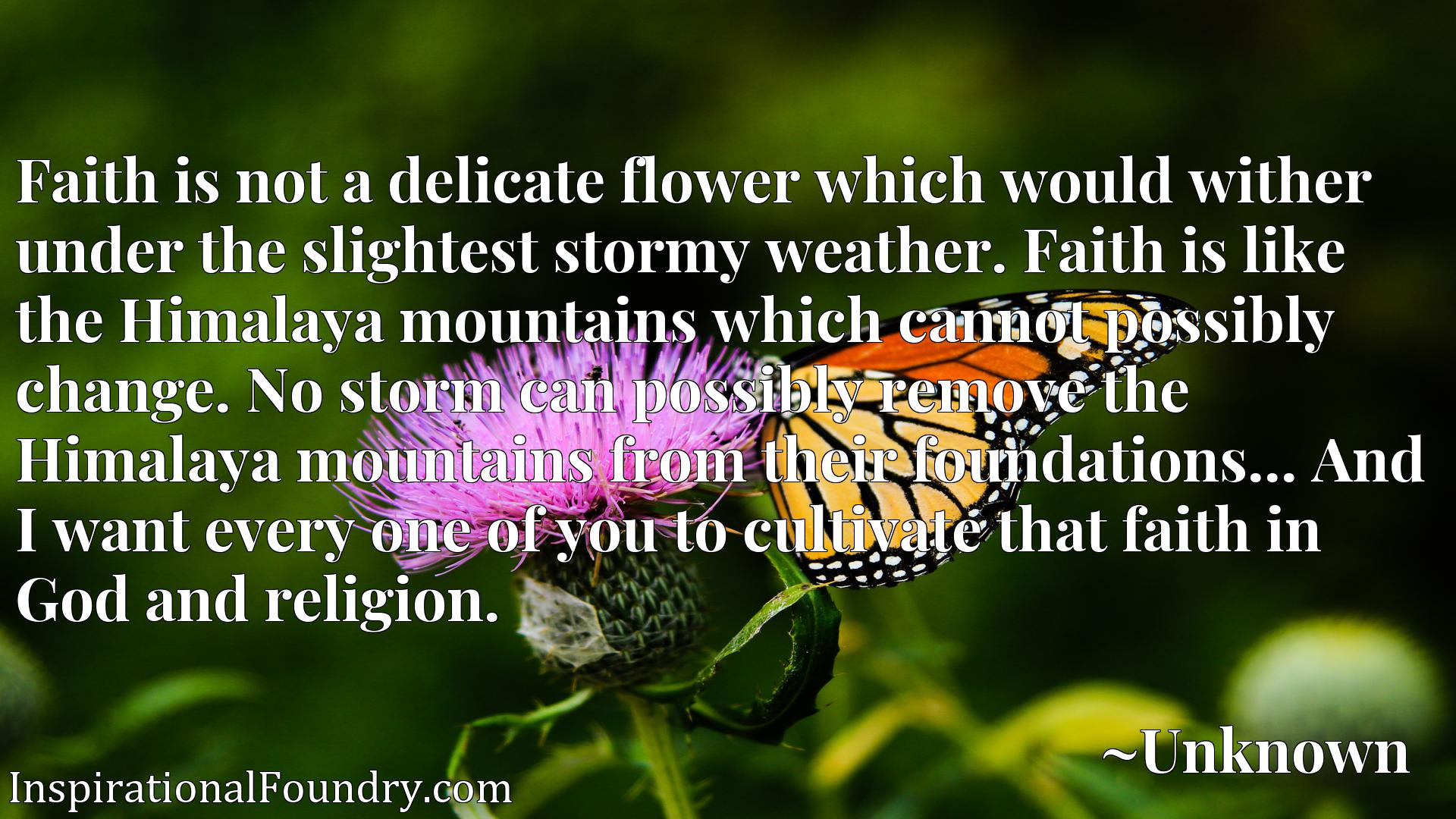 Faith is not a delicate flower which would wither under the slightest stormy weather. Faith is like the Himalaya mountains which cannot possibly change. No storm can possibly remove the Himalaya mountains from their foundations... And I want every one of you to cultivate that faith in God and religion.