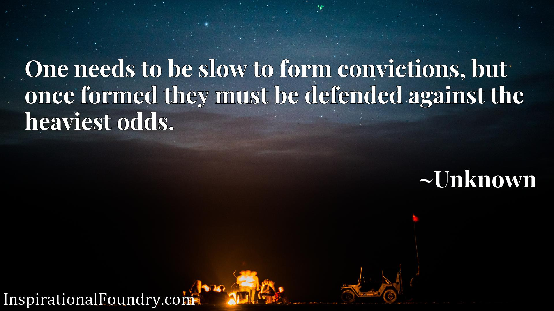 One needs to be slow to form convictions, but once formed they must be defended against the heaviest odds.
