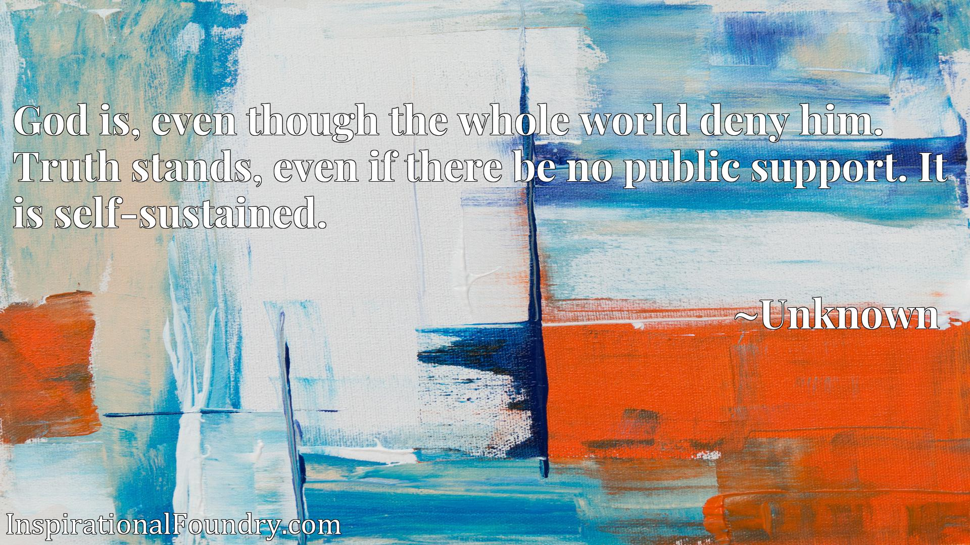God is, even though the whole world deny him. Truth stands, even if there be no public support. It is self-sustained.