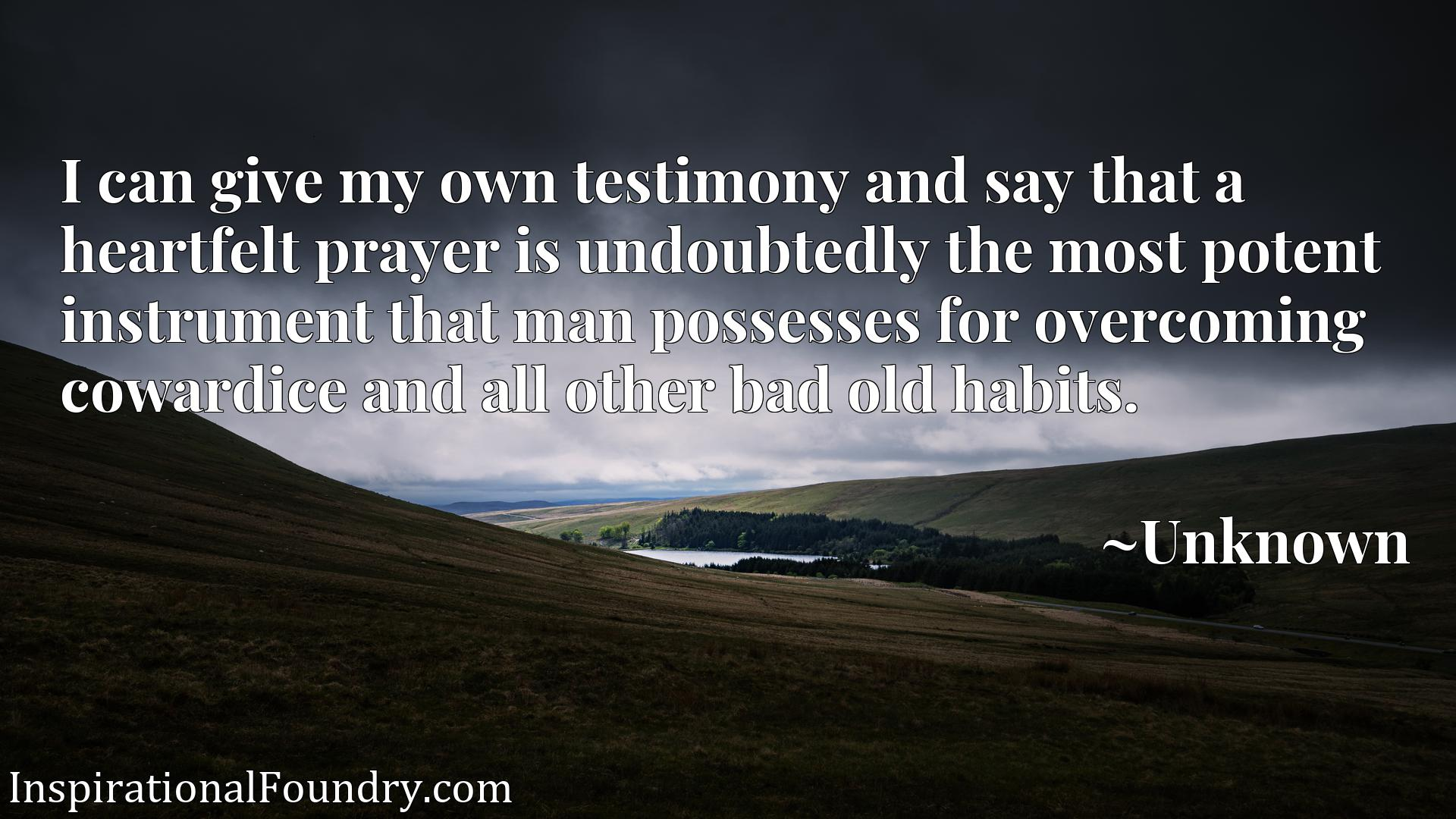 I can give my own testimony and say that a heartfelt prayer is undoubtedly the most potent instrument that man possesses for overcoming cowardice and all other bad old habits.