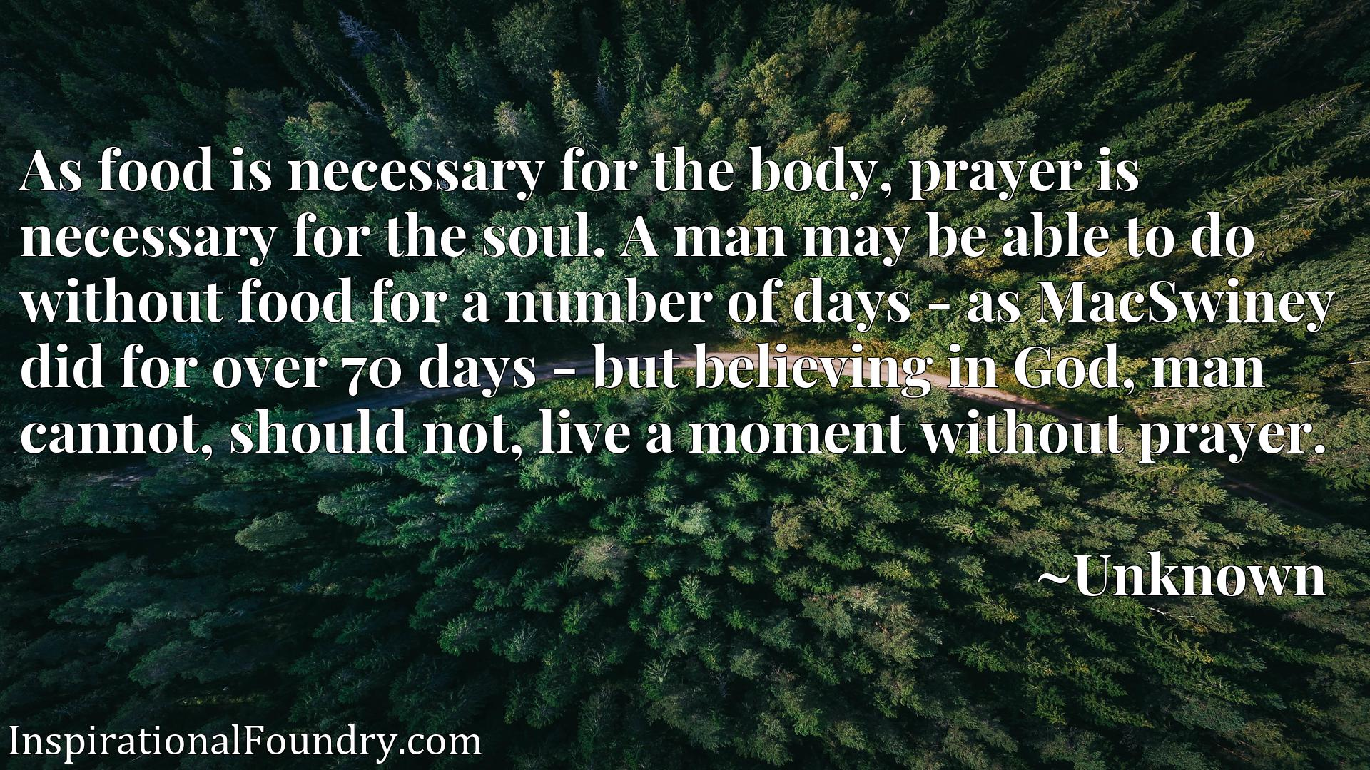 As food is necessary for the body, prayer is necessary for the soul. A man may be able to do without food for a number of days - as MacSwiney did for over 70 days - but believing in God, man cannot, should not, live a moment without prayer.