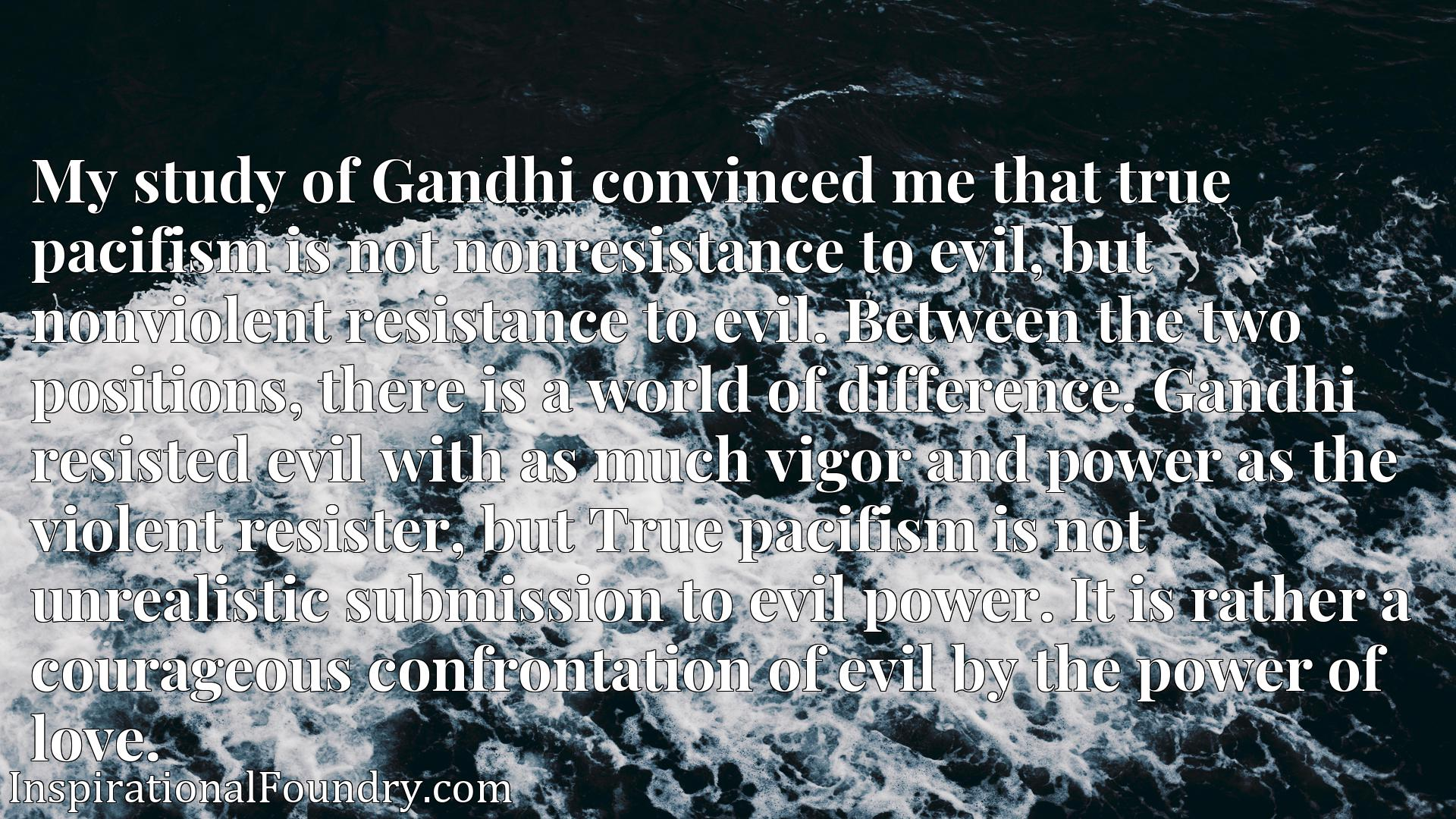 My study of Gandhi convinced me that true pacifism is not nonresistance to evil, but nonviolent resistance to evil. Between the two positions, there is a world of difference. Gandhi resisted evil with as much vigor and power as the violent resister, but True pacifism is not unrealistic submission to evil power. It is rather a courageous confrontation of evil by the power of love.