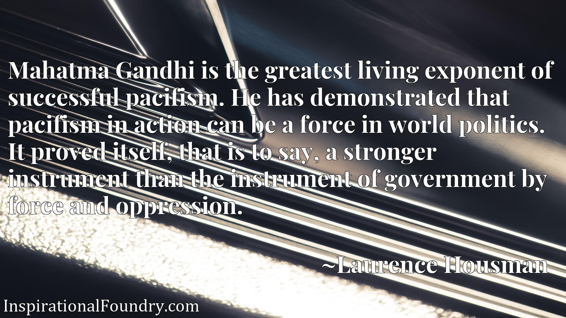 Mahatma Gandhi is the greatest living exponent of successful pacifism. He has demonstrated that pacifism in action can be a force in world politics. It proved itself, that is to say, a stronger instrument than the instrument of government by force and oppression.