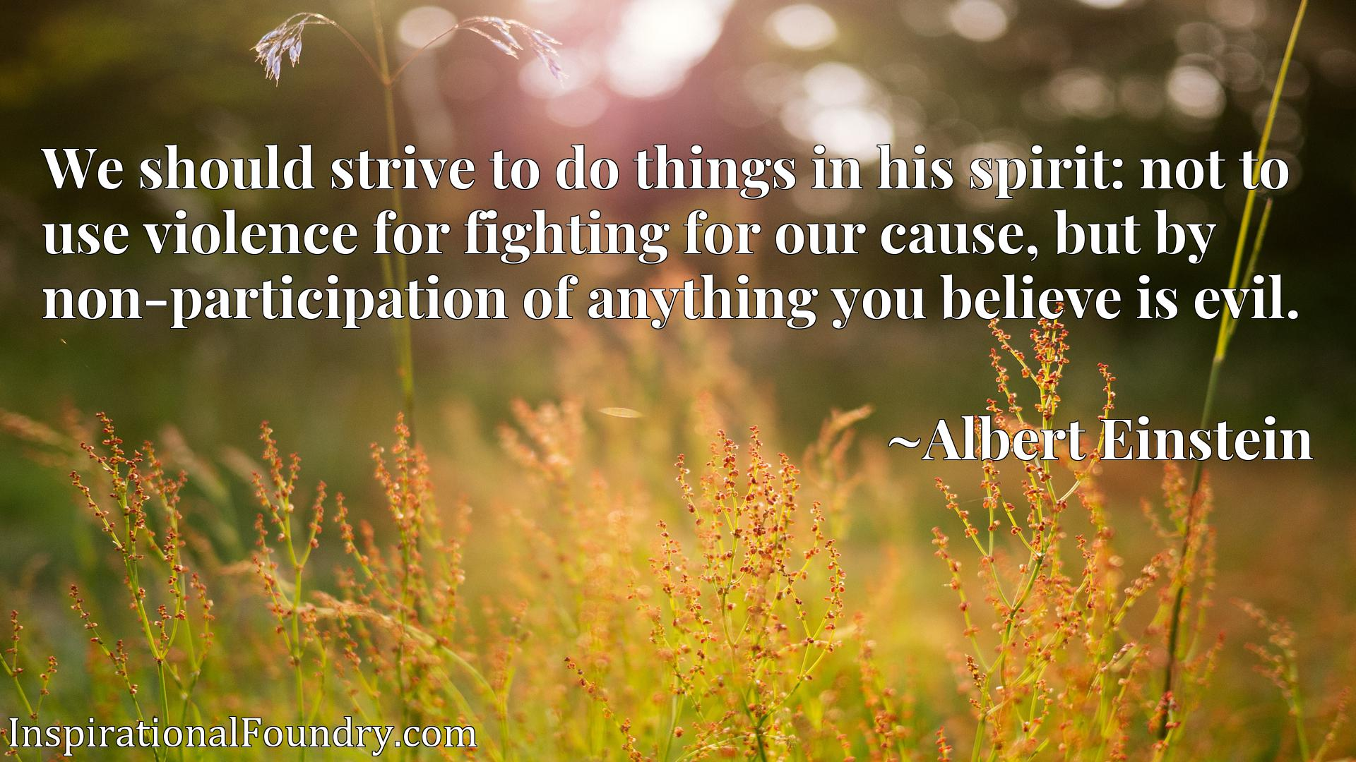 We should strive to do things in his spirit: not to use violence for fighting for our cause, but by non-participation of anything you believe is evil.