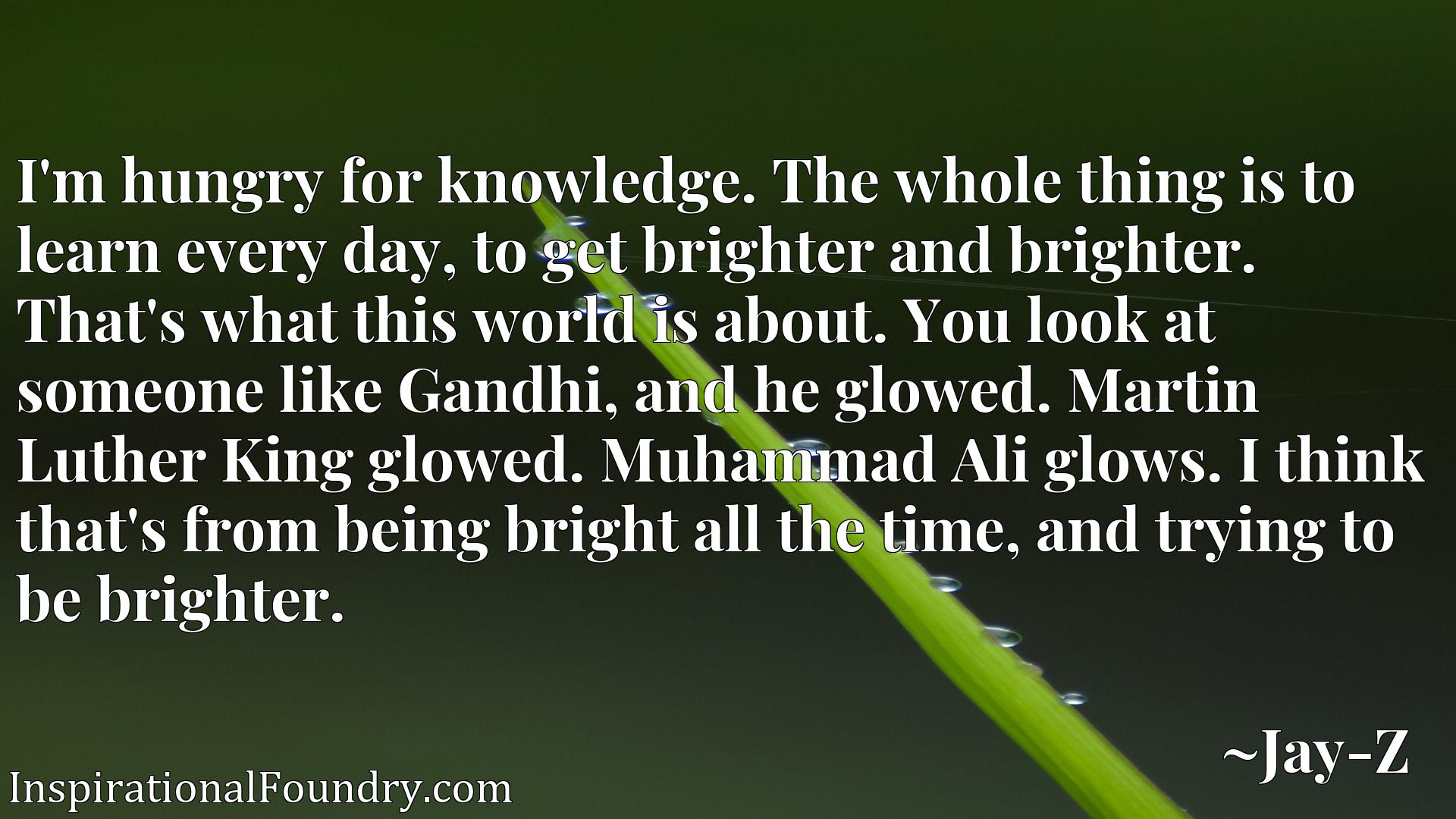 I'm hungry for knowledge. The whole thing is to learn every day, to get brighter and brighter. That's what this world is about. You look at someone like Gandhi, and he glowed. Martin Luther King glowed. Muhammad Ali glows. I think that's from being bright all the time, and trying to be brighter.