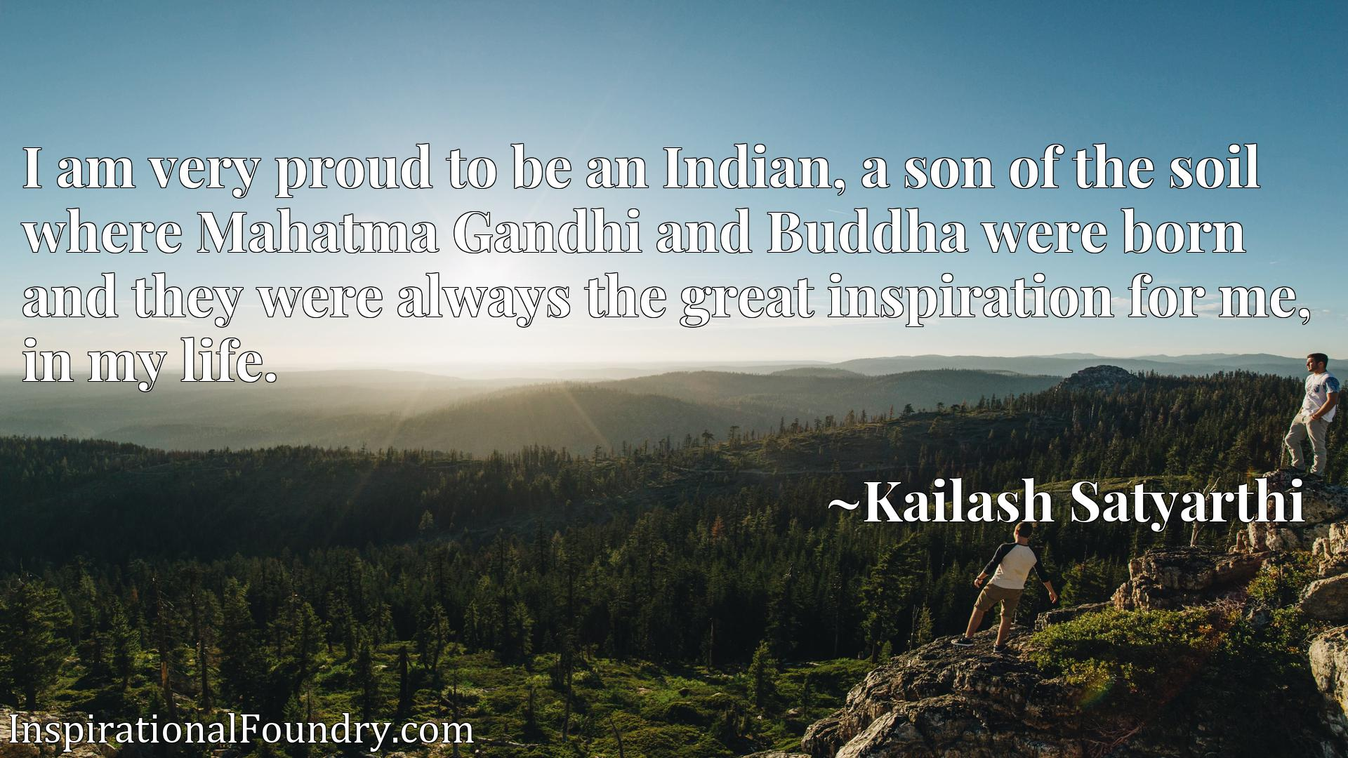 I am very proud to be an Indian, a son of the soil where Mahatma Gandhi and Buddha were born and they were always the great inspiration for me, in my life.