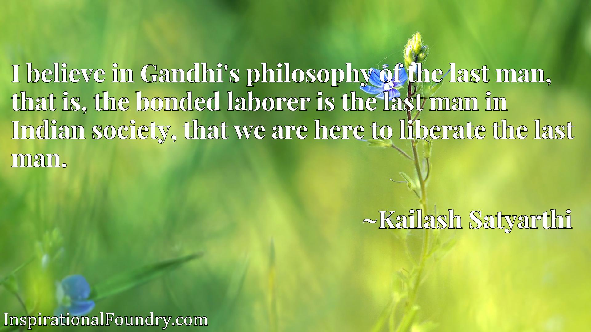 I believe in Gandhi's philosophy of the last man, that is, the bonded laborer is the last man in Indian society, that we are here to liberate the last man.