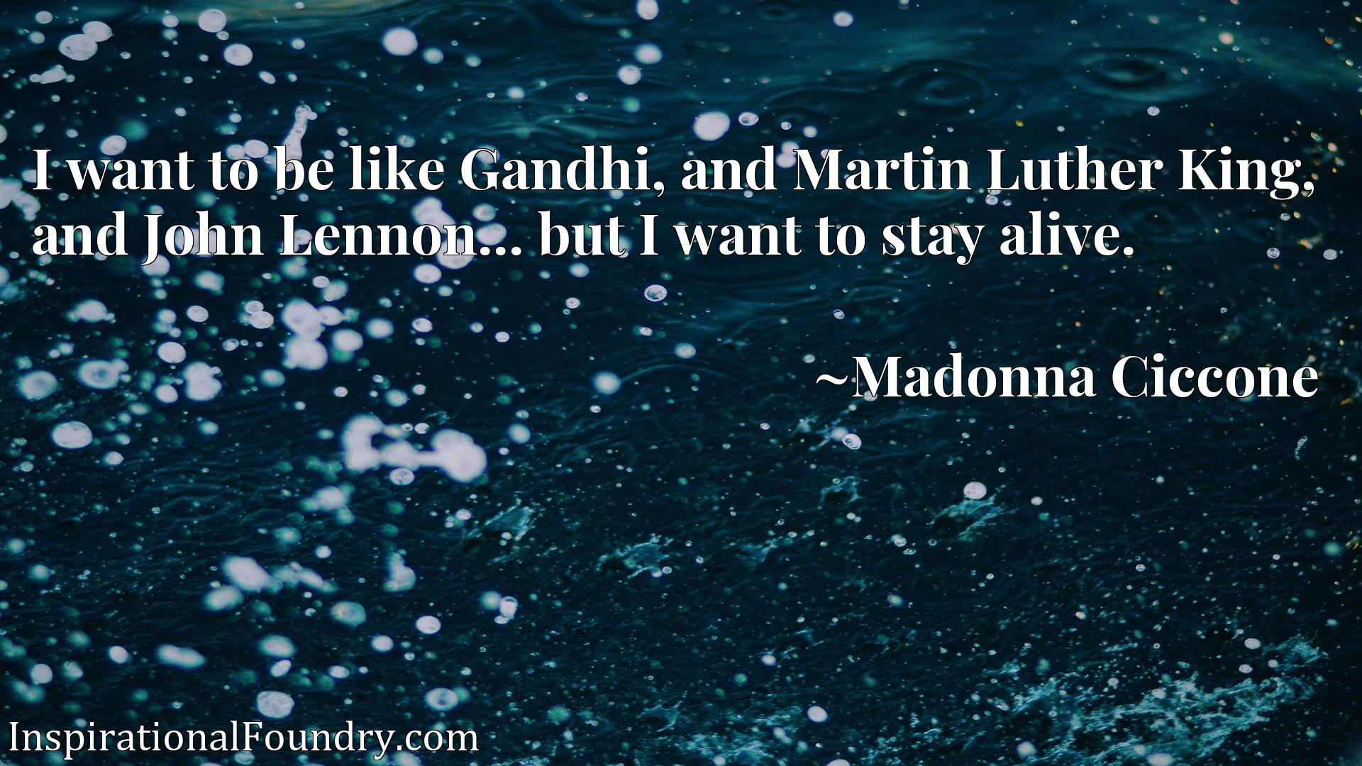 I want to be like Gandhi, and Martin Luther King, and John Lennon... but I want to stay alive.