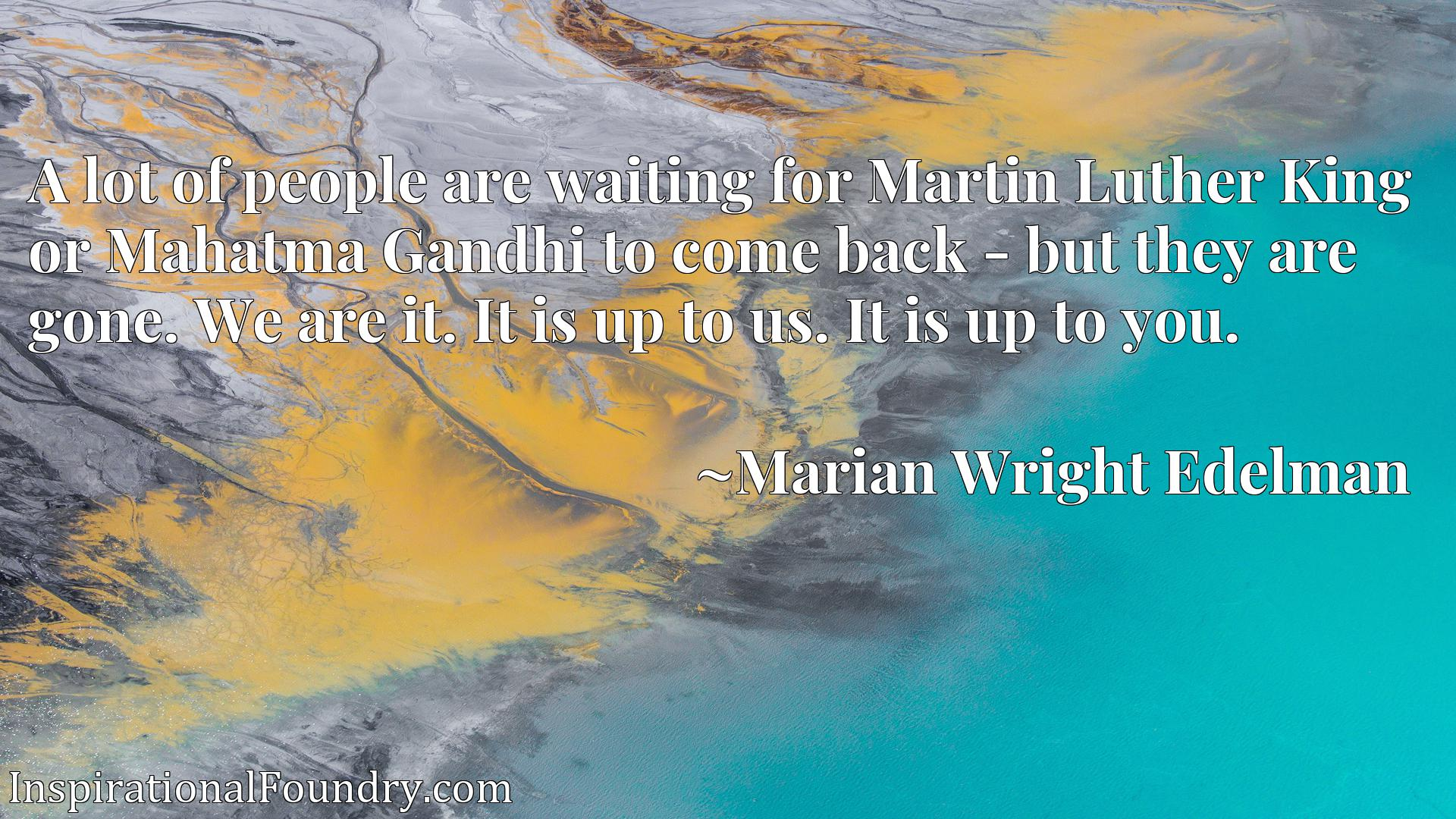 A lot of people are waiting for Martin Luther King or Mahatma Gandhi to come back - but they are gone. We are it. It is up to us. It is up to you.