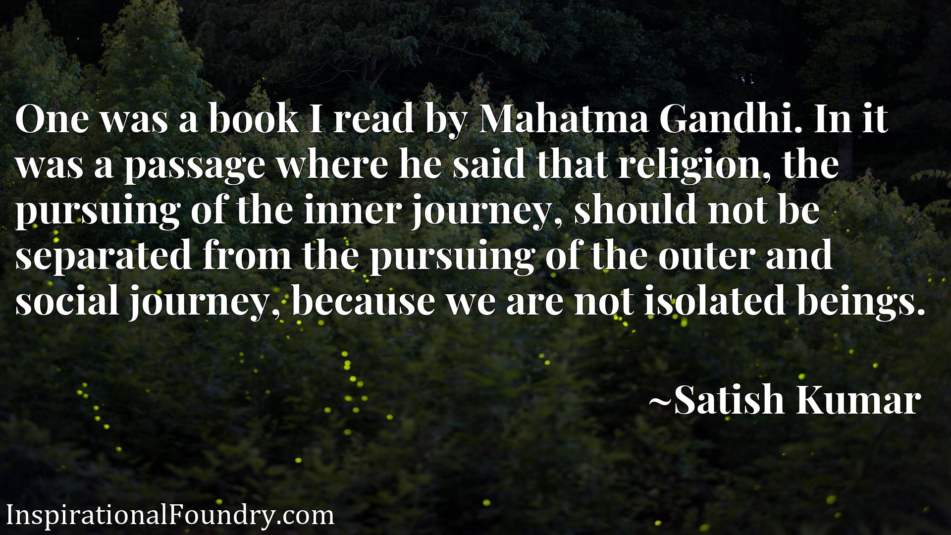 One was a book I read by Mahatma Gandhi. In it was a passage where he said that religion, the pursuing of the inner journey, should not be separated from the pursuing of the outer and social journey, because we are not isolated beings.