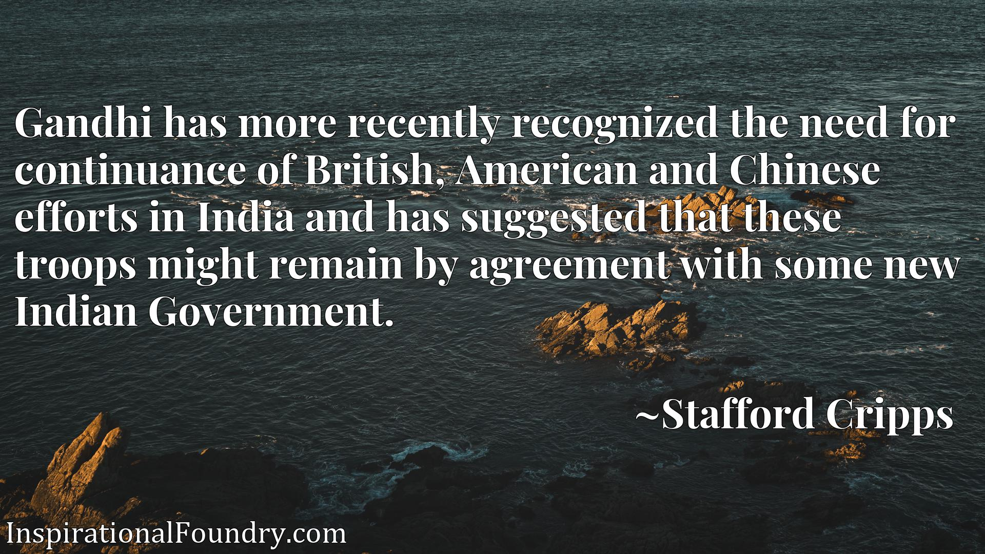 Gandhi has more recently recognized the need for continuance of British, American and Chinese efforts in India and has suggested that these troops might remain by agreement with some new Indian Government.