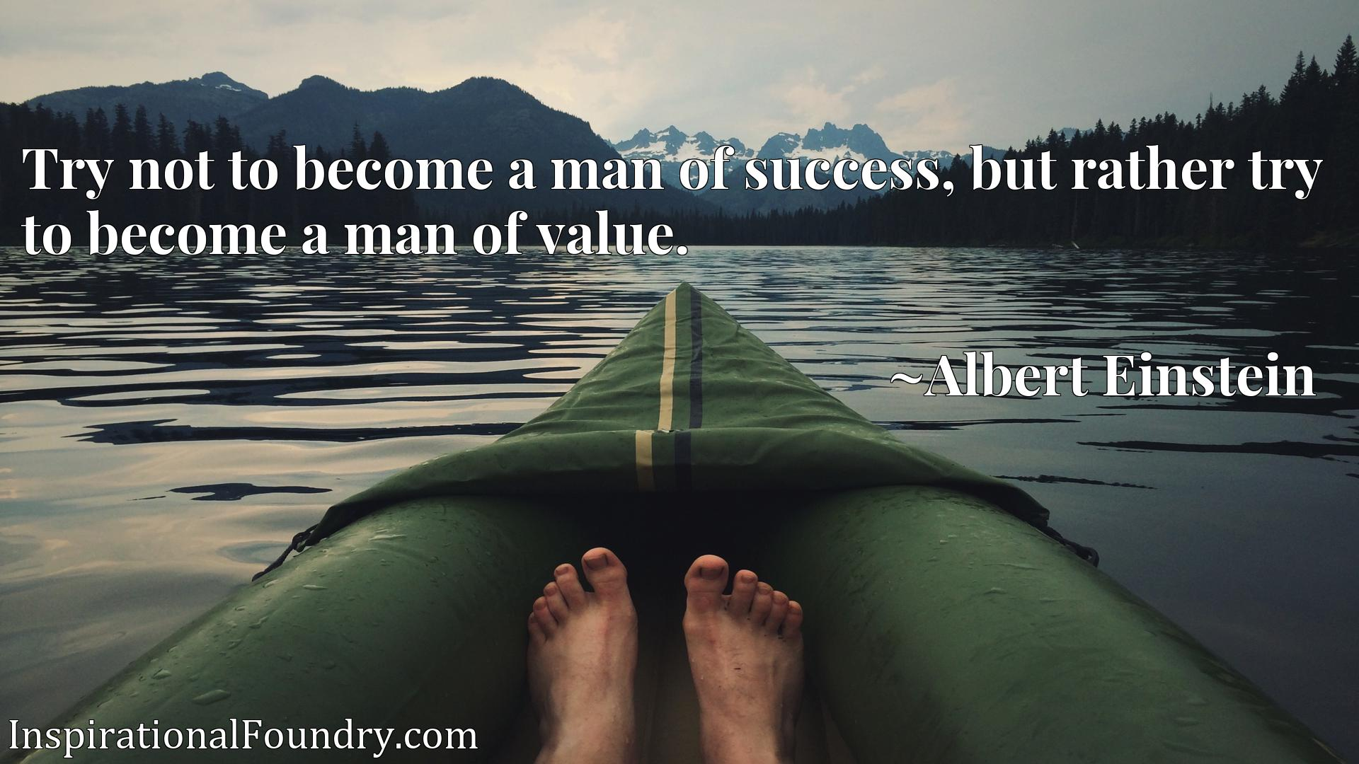 Try not to become a man of success, but rather try to become a man of value.