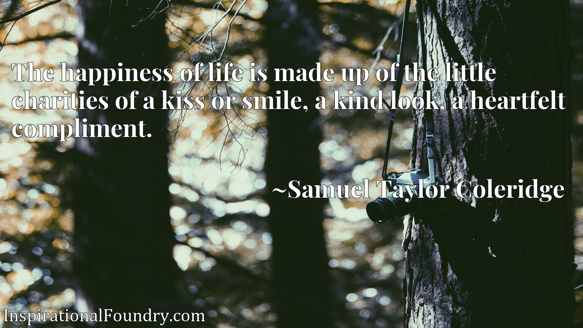 Quote Picture :The happiness of life is made up of the little charities of a kiss or smile, a kind look, a heartfelt compliment.
