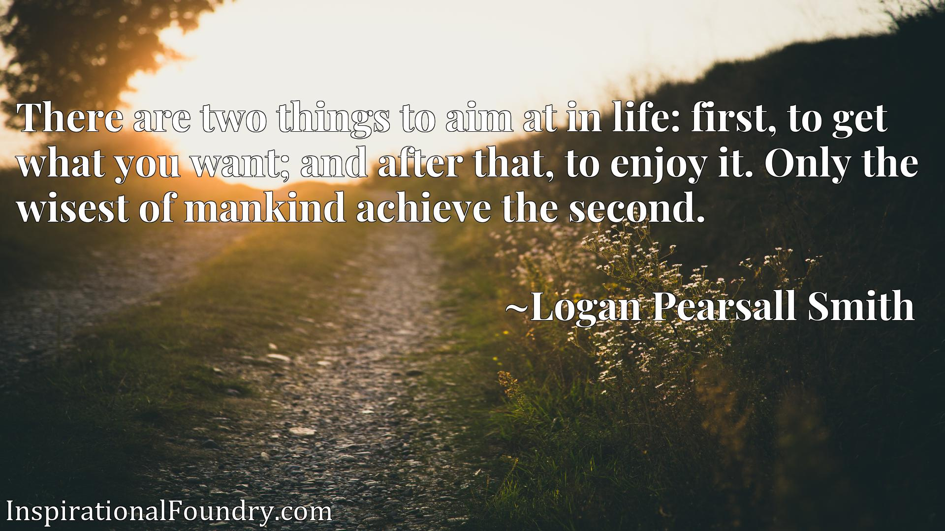 Quote Picture :There are two things to aim at in life: first, to get what you want; and after that, to enjoy it. Only the wisest of mankind achieve the second.