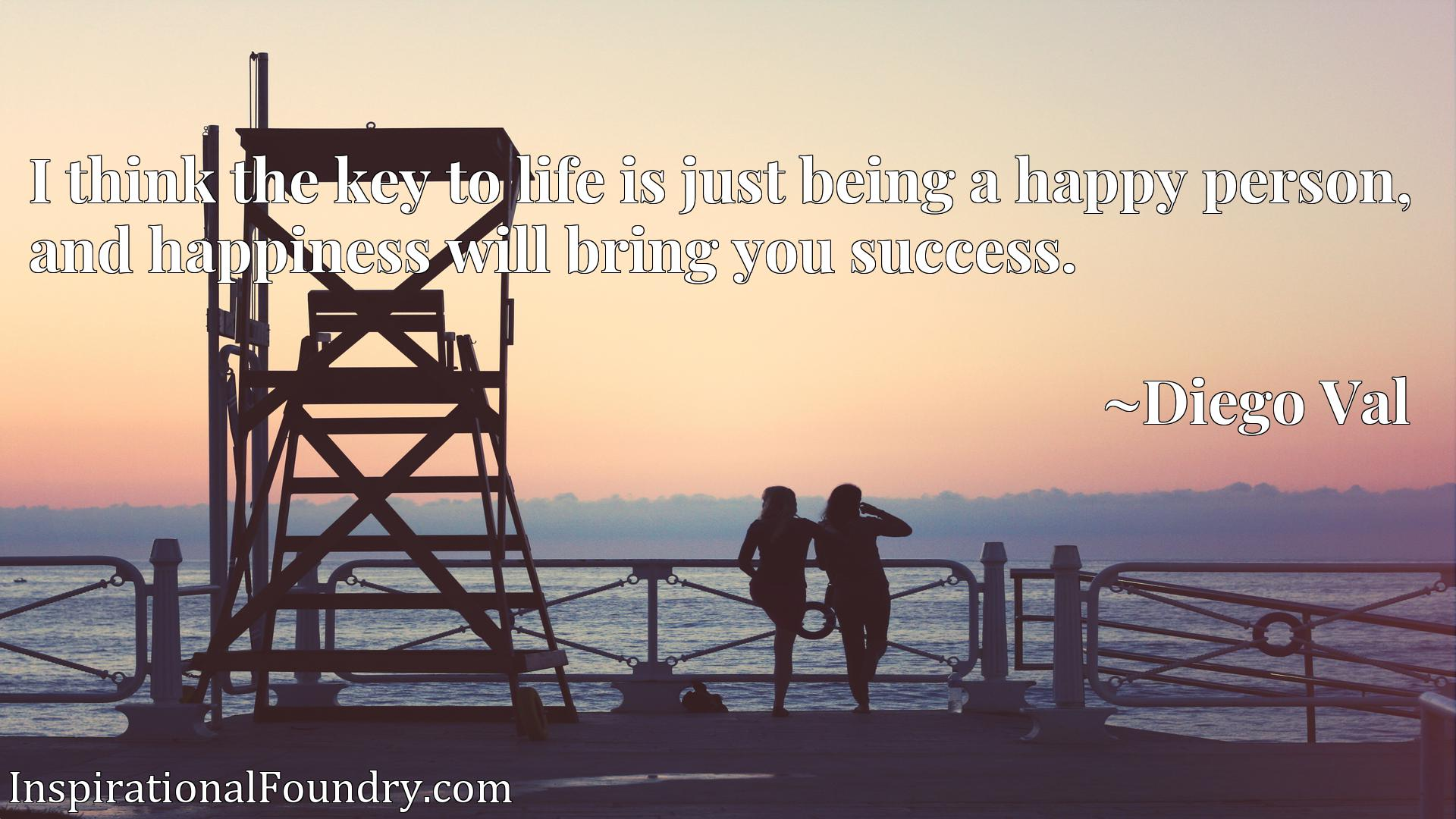 Quote Picture :I think the key to life is just being a happy person, and happiness will bring you success.