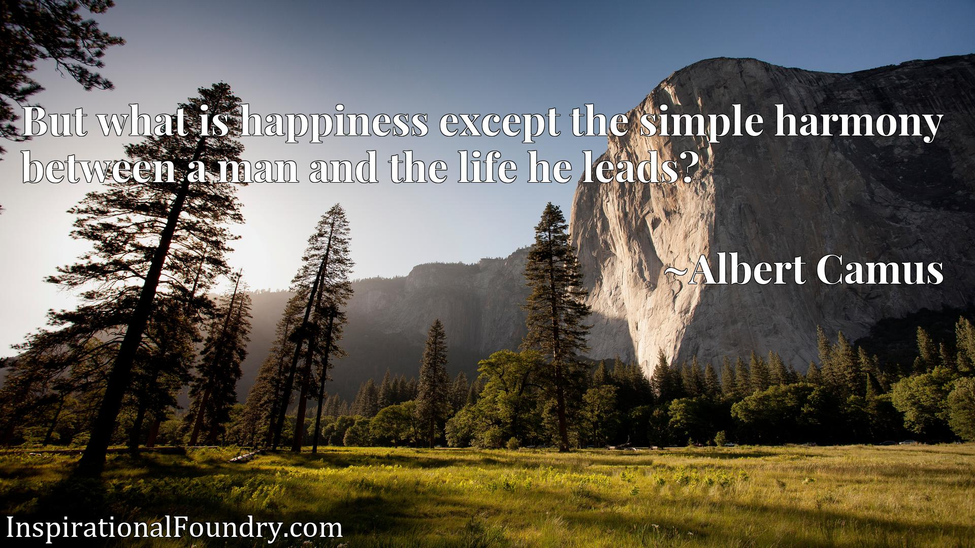Quote Picture :But what is happiness except the simple harmony between a man and the life he leads?