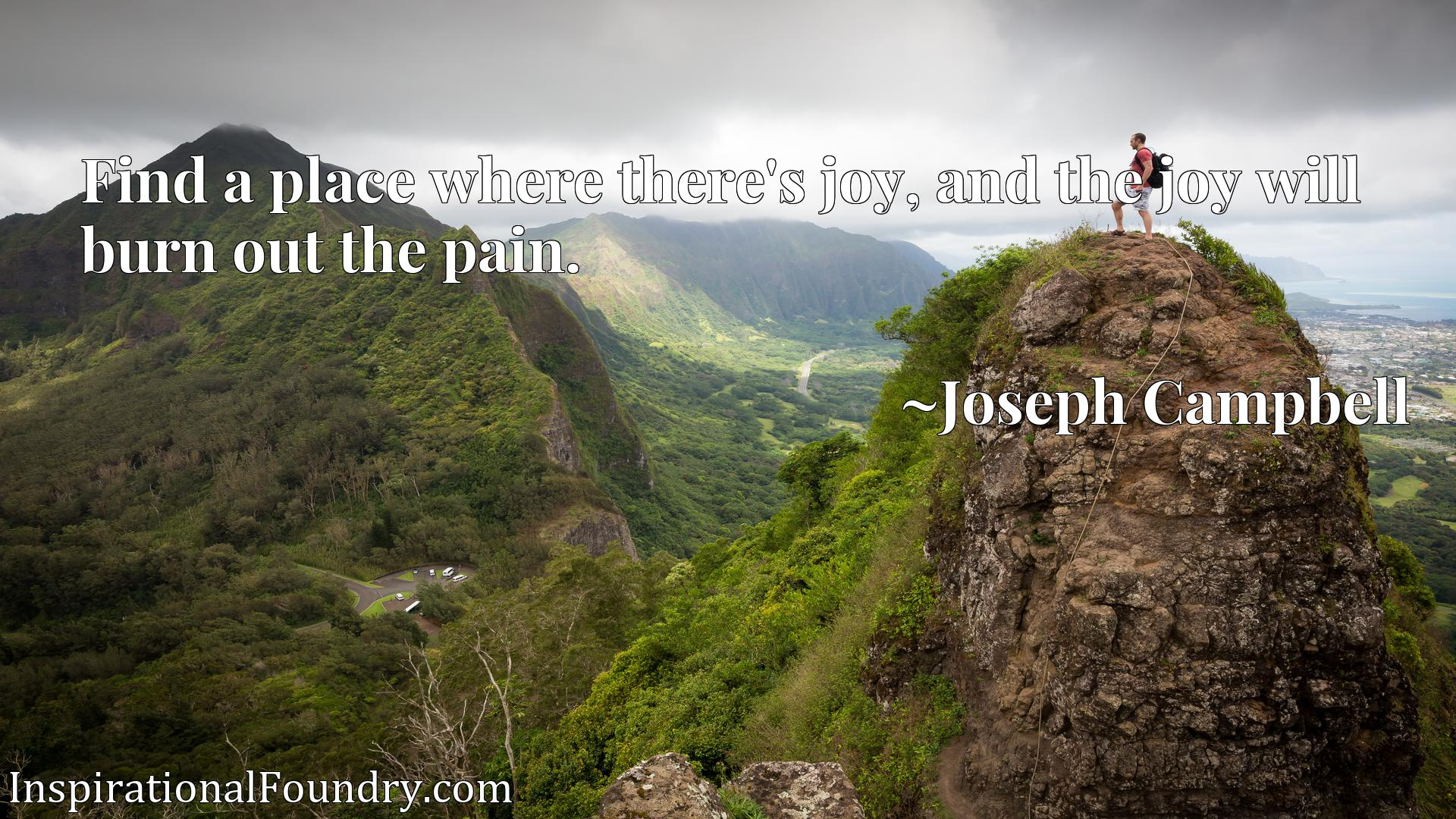 Quote Picture :Find a place where there's joy, and the joy will burn out the pain.