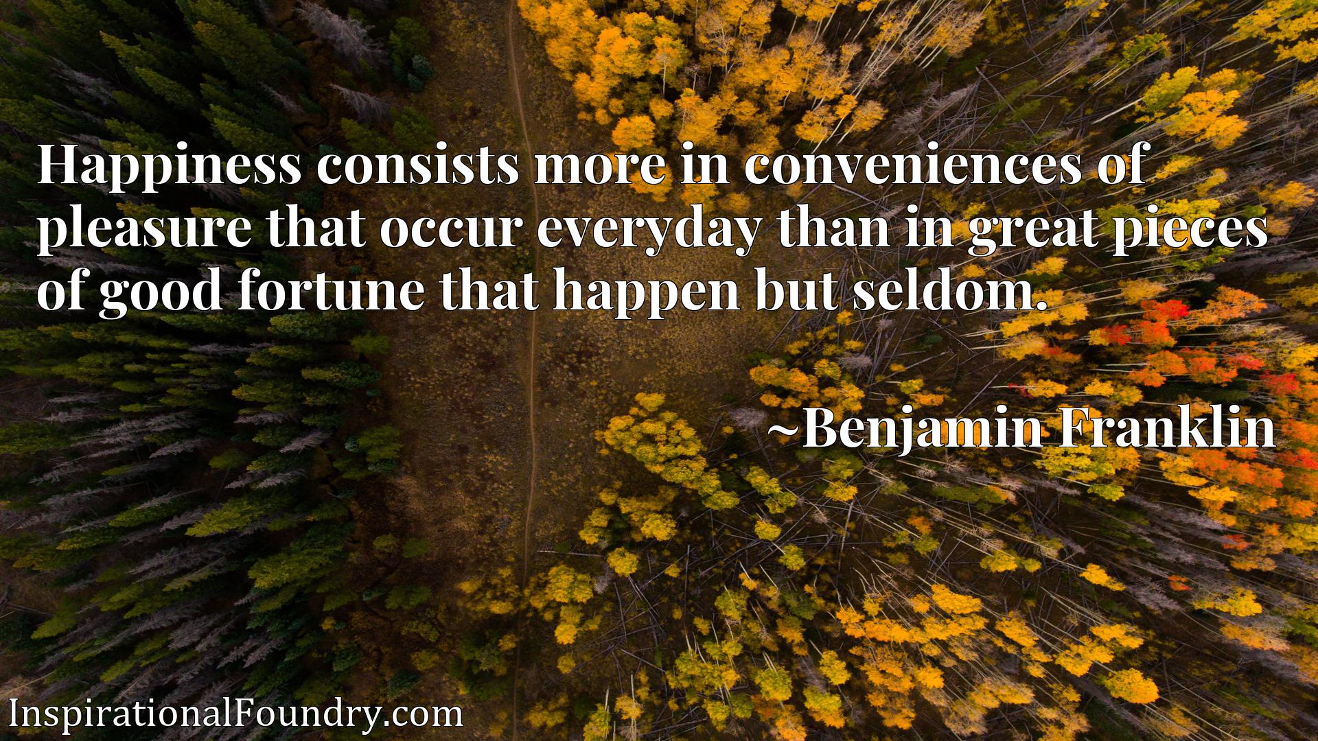 Happiness consists more in conveniences of pleasure that occur everyday than in great pieces of good fortune that happen but seldom.