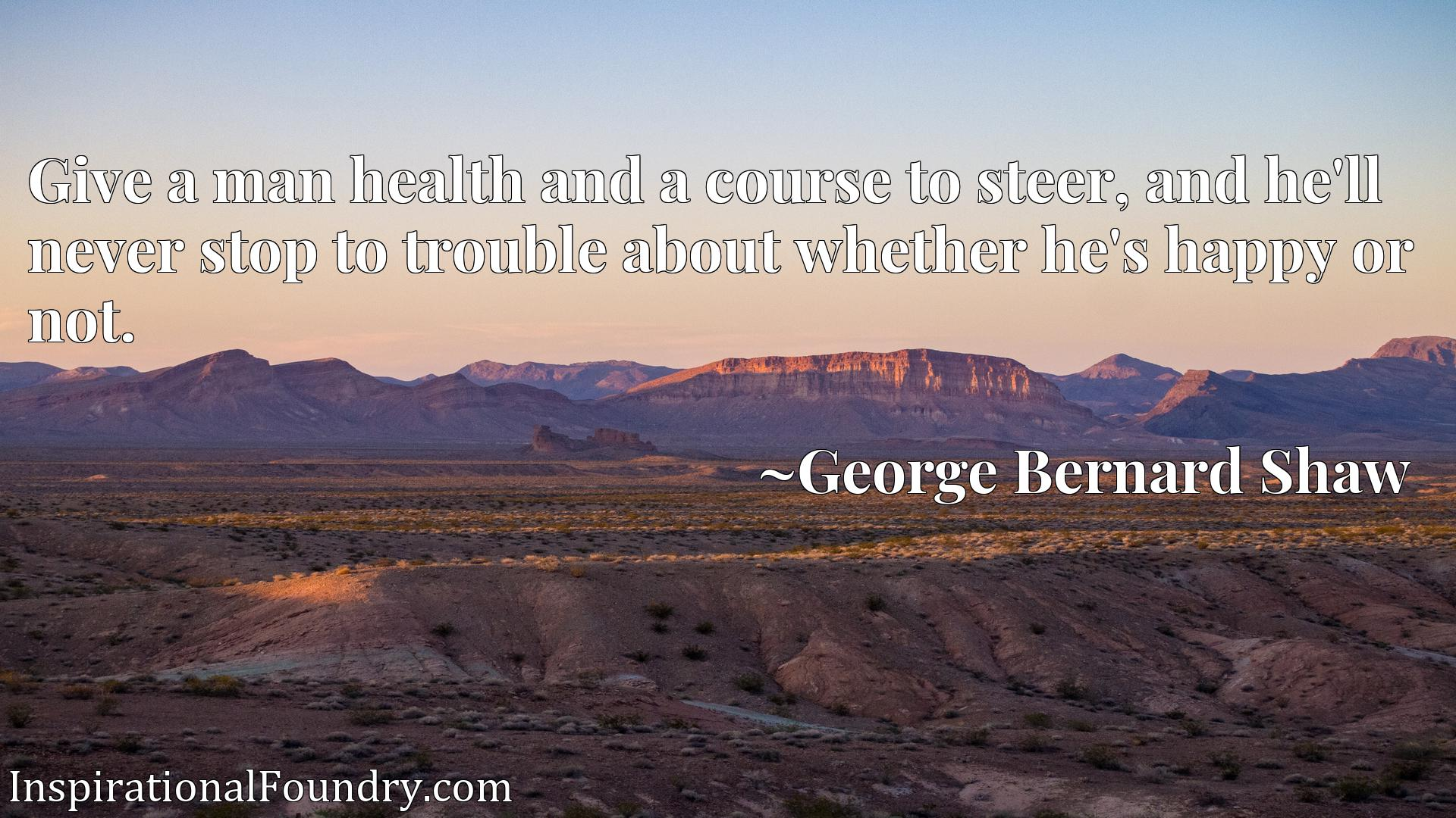 Quote Picture :Give a man health and a course to steer, and he'll never stop to trouble about whether he's happy or not.