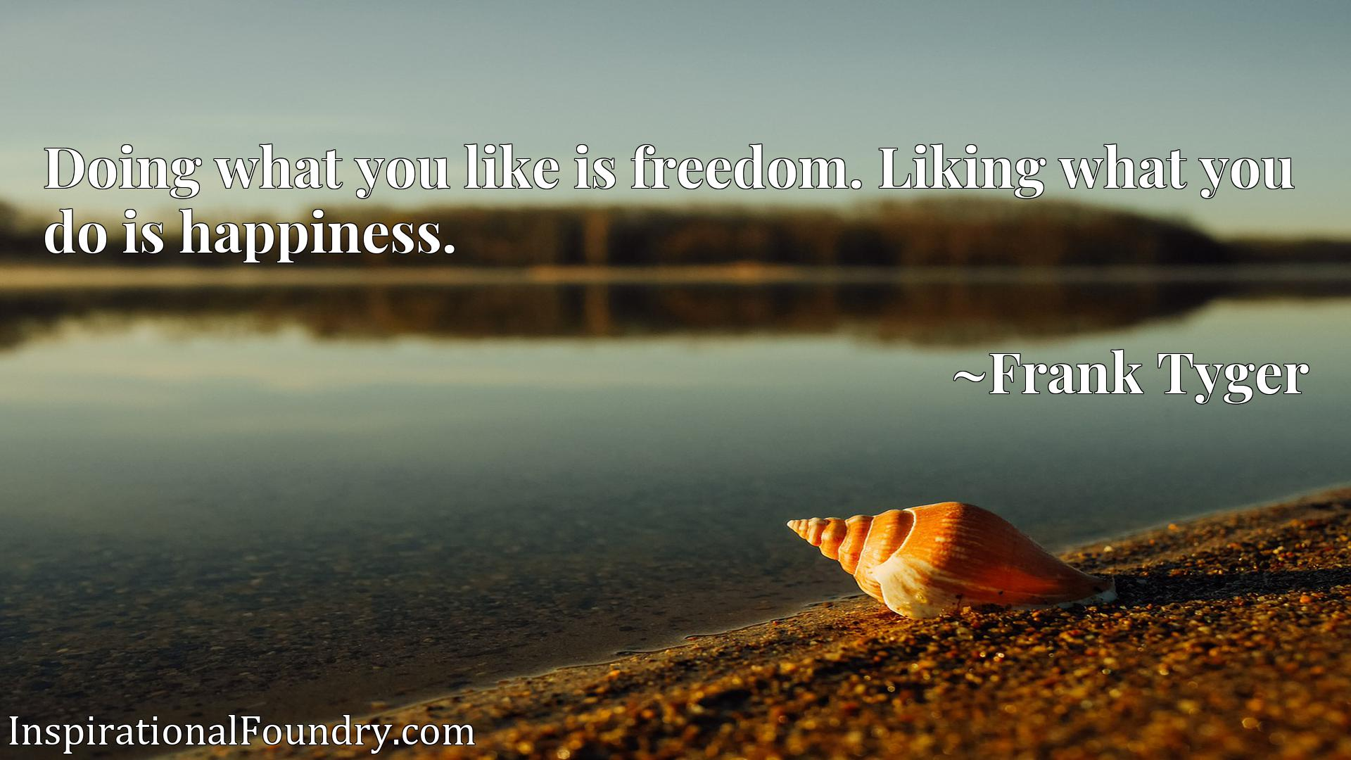 Quote Picture :Doing what you like is freedom. Liking what you do is happiness.