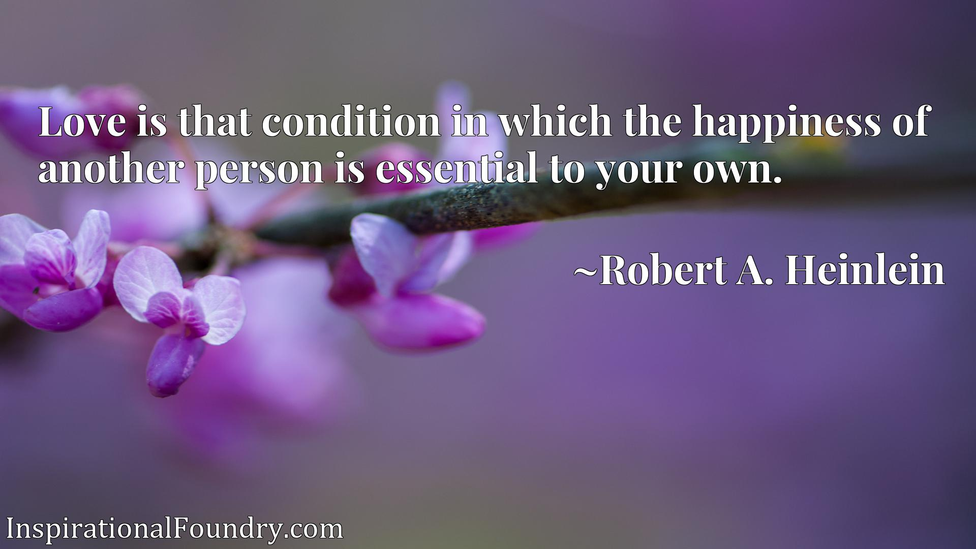 Quote Picture :Love is that condition in which the happiness of another person is essential to your own.