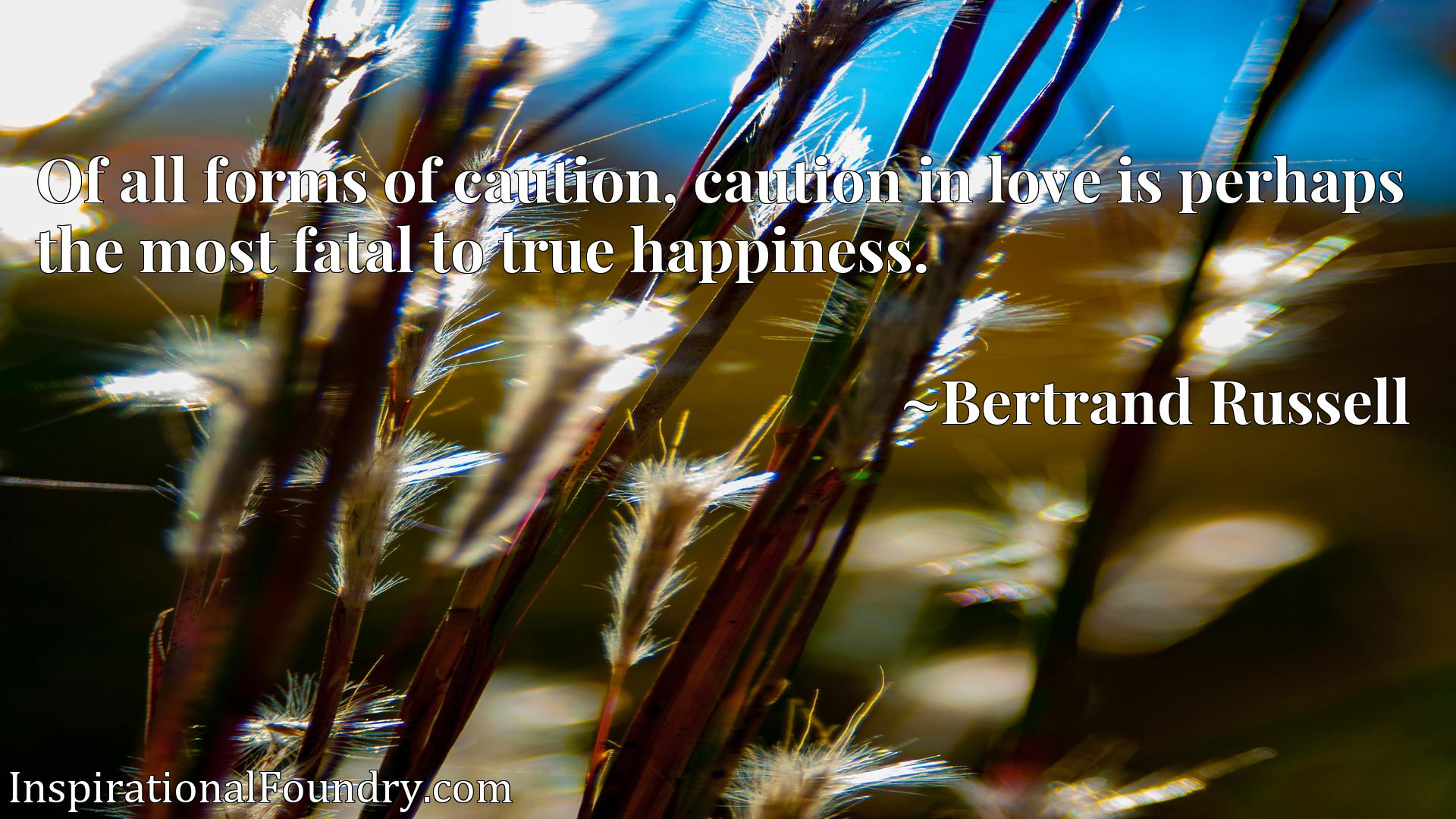 Quote Picture :Of all forms of caution, caution in love is perhaps the most fatal to true happiness.
