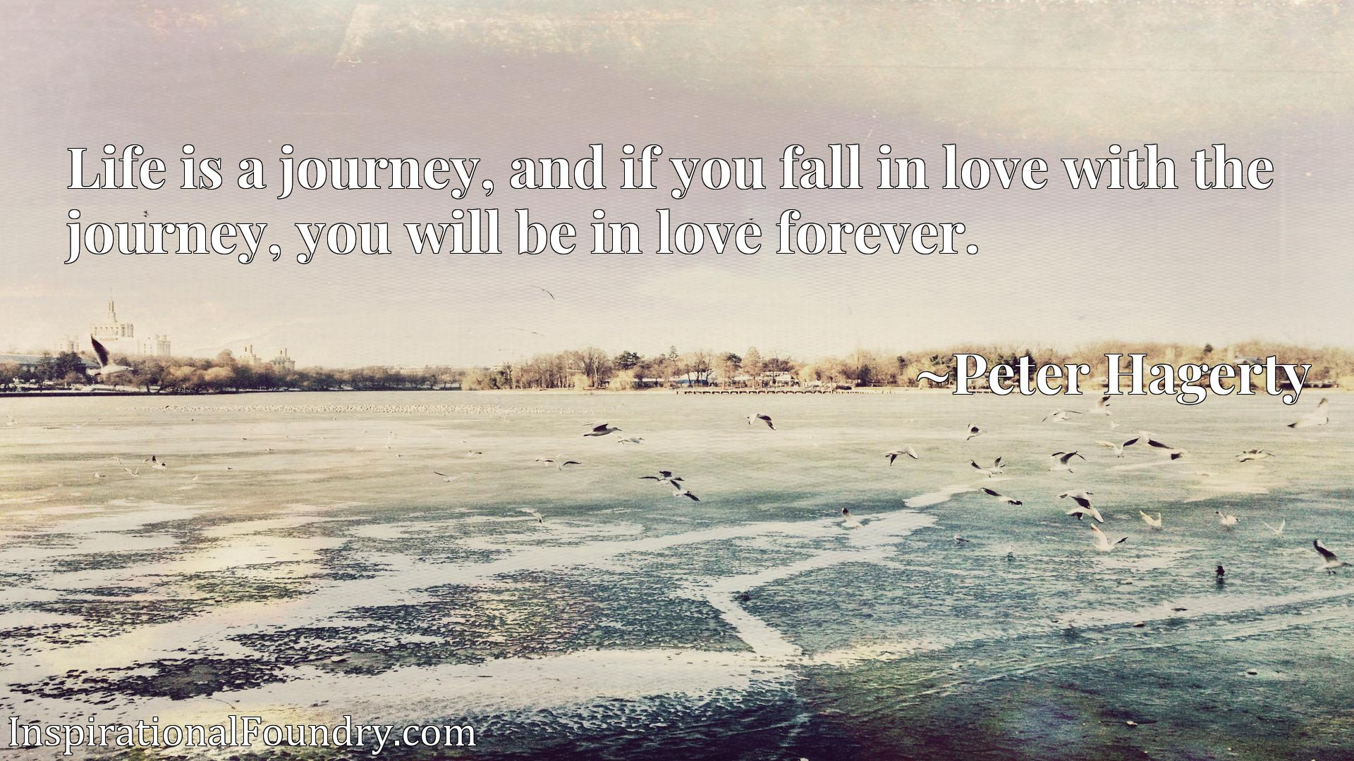 Quote Picture :Life is a journey, and if you fall in love with the journey, you will be in love forever.
