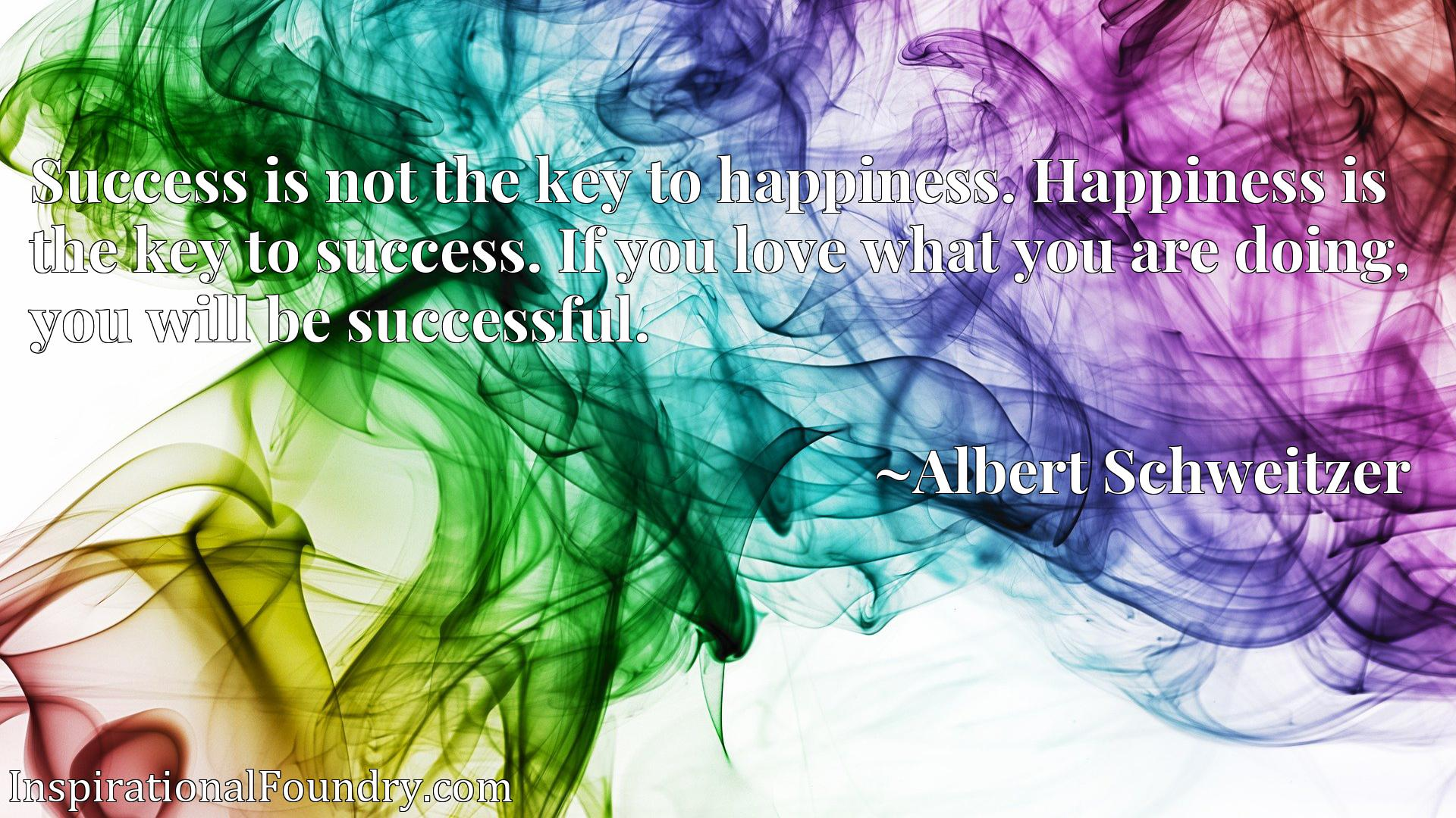 Quote Picture :Success is not the key to happiness. Happiness is the key to success. If you love what you are doing, you will be successful.